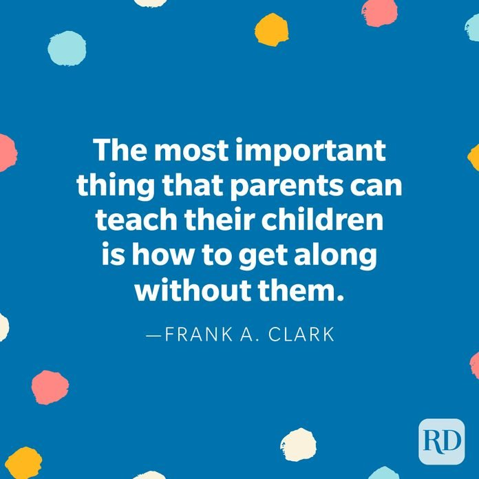 """""""The most important thing that parents can teach their children is how to get along without them."""" – Frank A. Clark"""