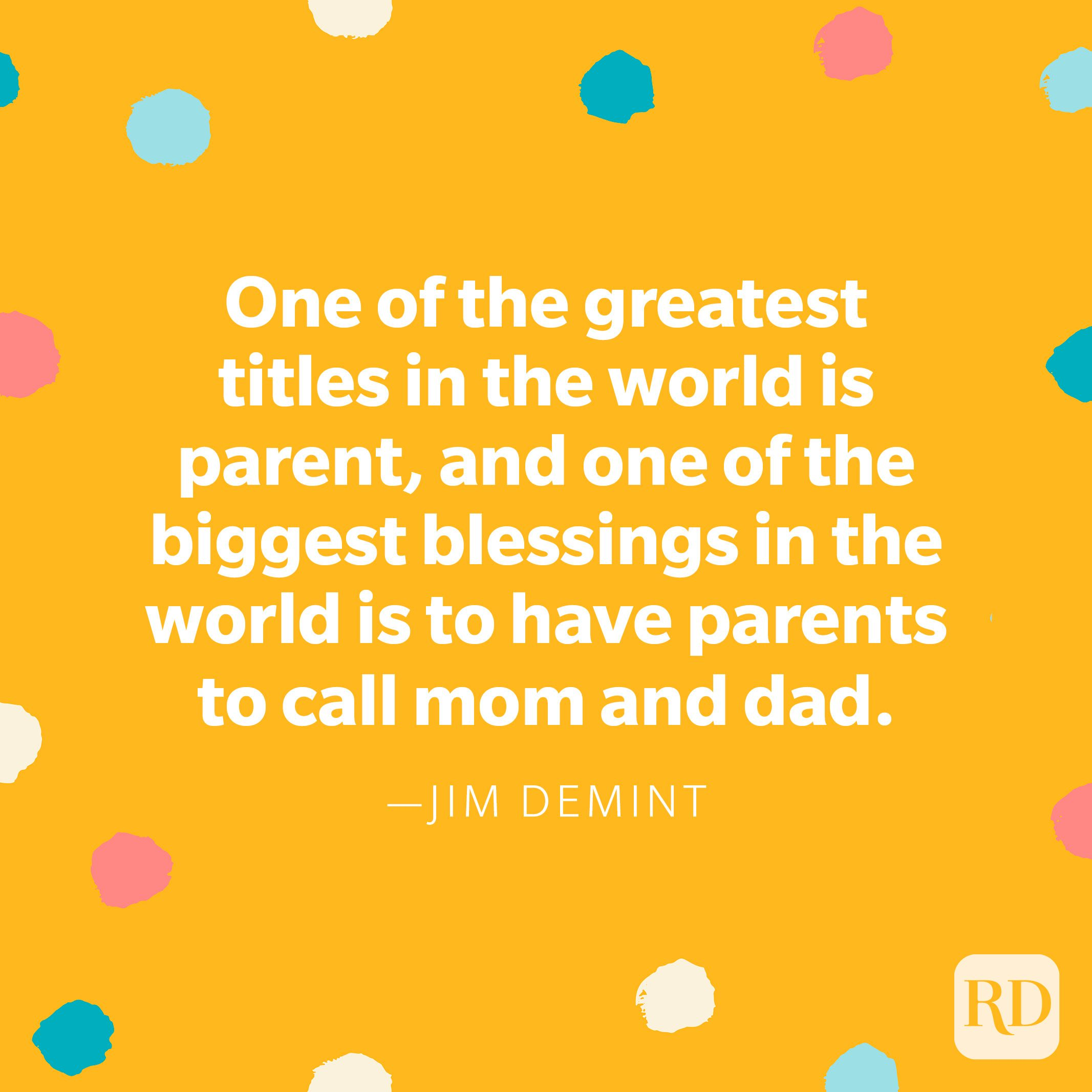 """""""One of the greatest titles in the world is parent, and one of the biggest blessings in the world is to have parents to call mom and dad."""" – Jim DeMint"""