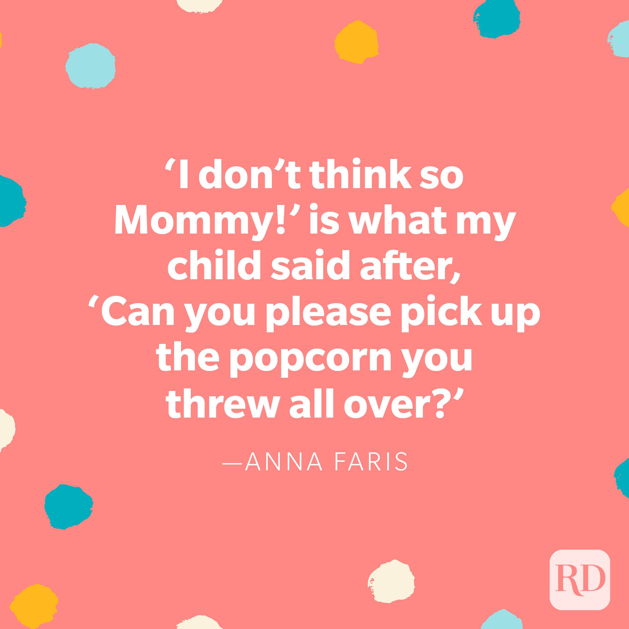 """""""'I don't think so Mommy!' is what my child said after, 'Can you please pick up the popcorn you threw all over?'"""" — Anna Faris"""