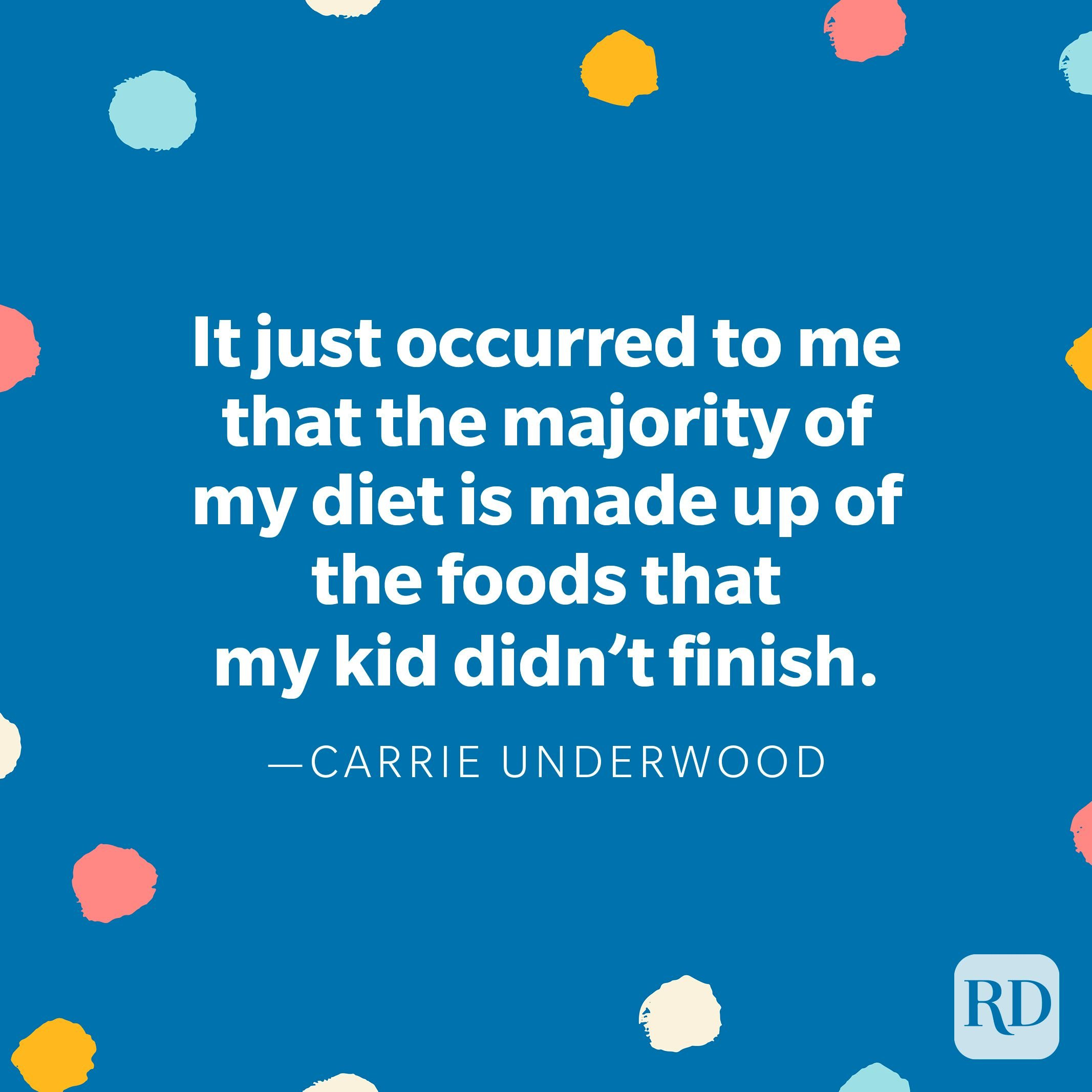 """""""It just occurred to me that the majority of my diet is made up of the foods that my kid didn't finish..."""" — Carrie Underwood"""