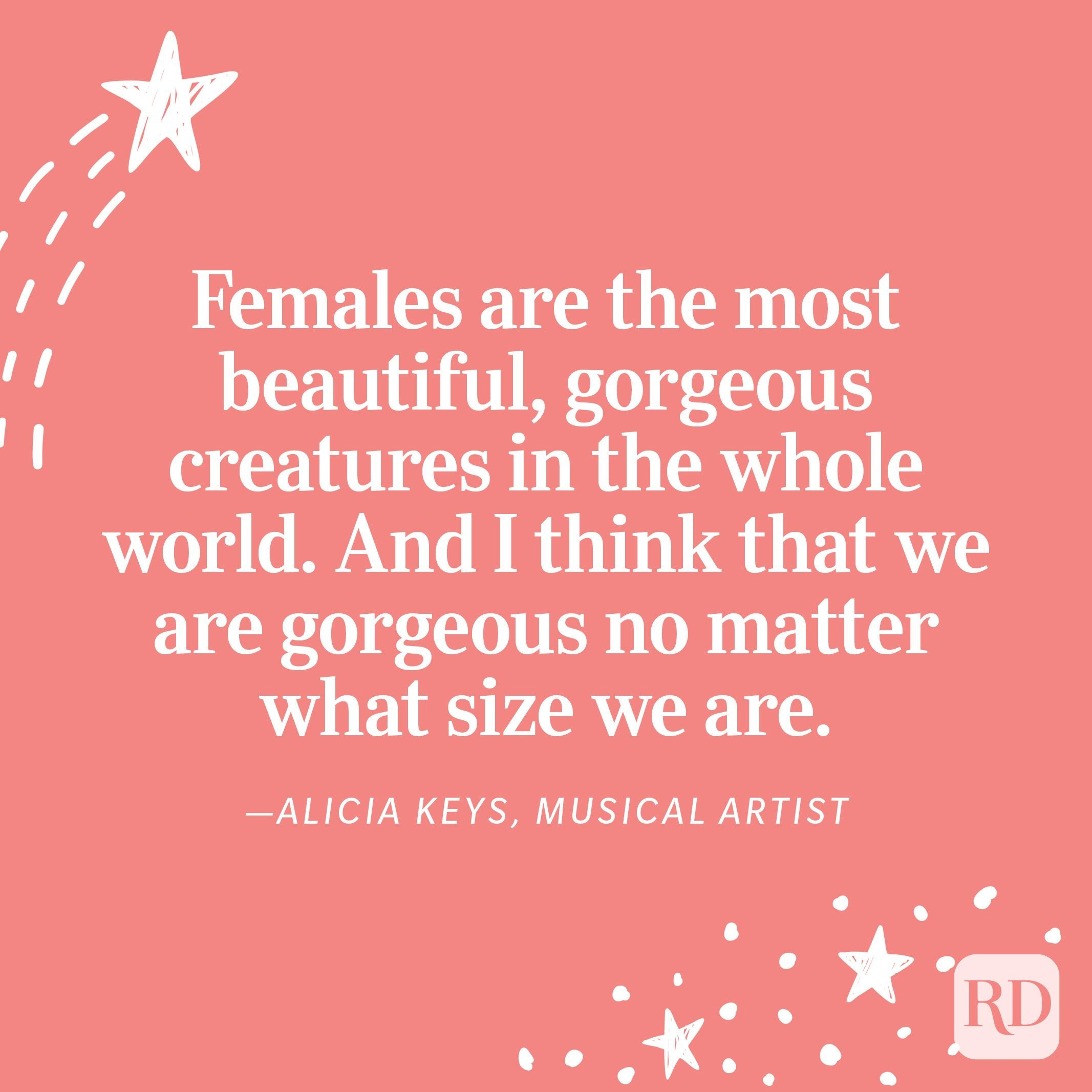 """""""Females are the most beautiful, gorgeous creatures in the whole world. And I think that we are gorgeous no matter what size we are."""" —Alicia Keys, musical artist"""