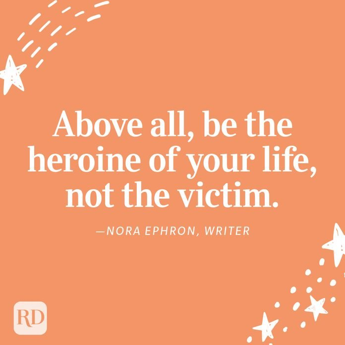"""""""Above all, be the heroine of your life, not the victim."""" —Nora Ephron, writer"""