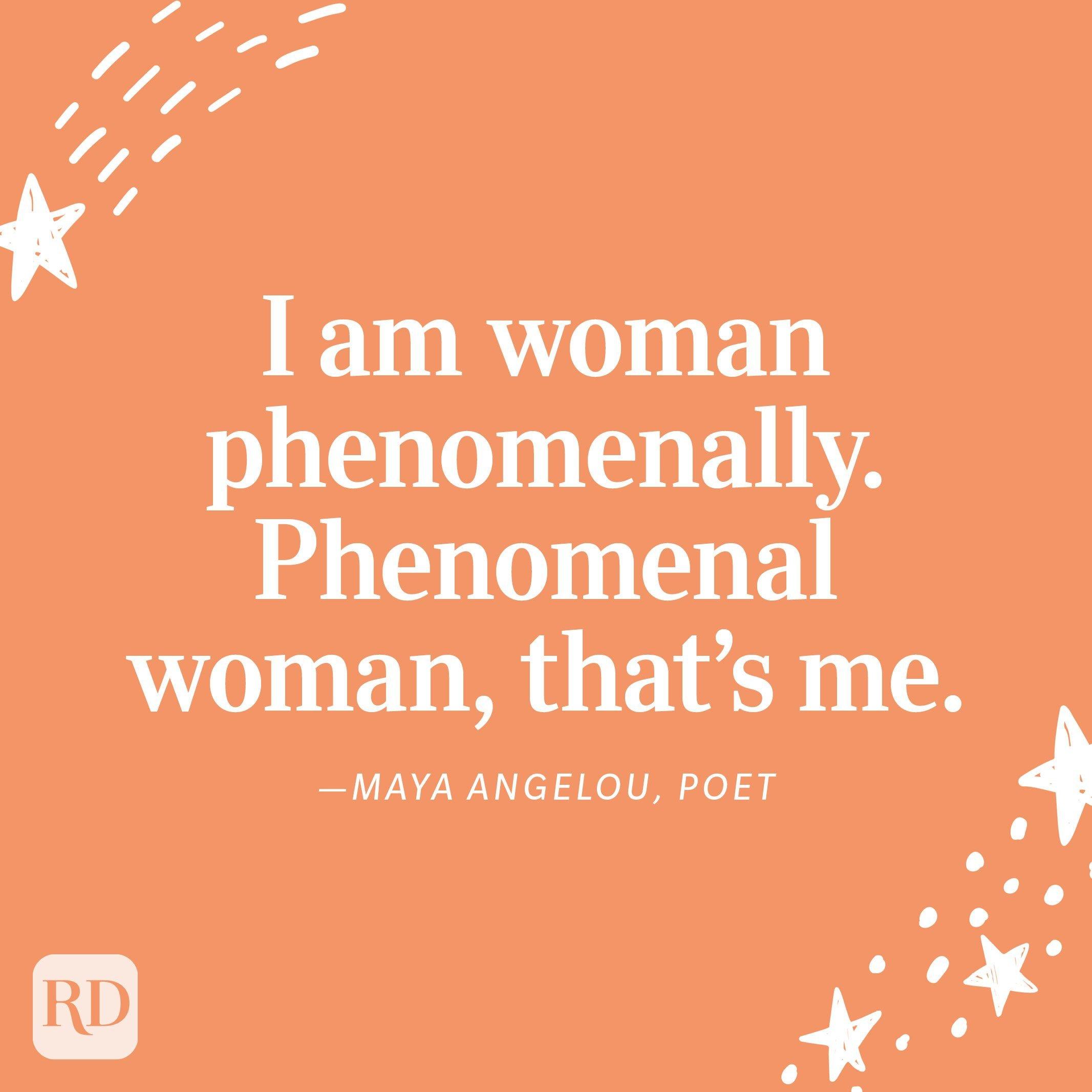 """I am woman phenomenally. Phenomenal woman, that's me."" —Maya Angelou, poet"