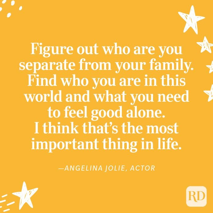 """""""Figure out who are you separate from your family. Find who you are in this world and what you need to feel good alone. I think that's the most important thing in life. Find a sense of self. With that, you can do anything else."""" —Angelina Jolie, actor"""
