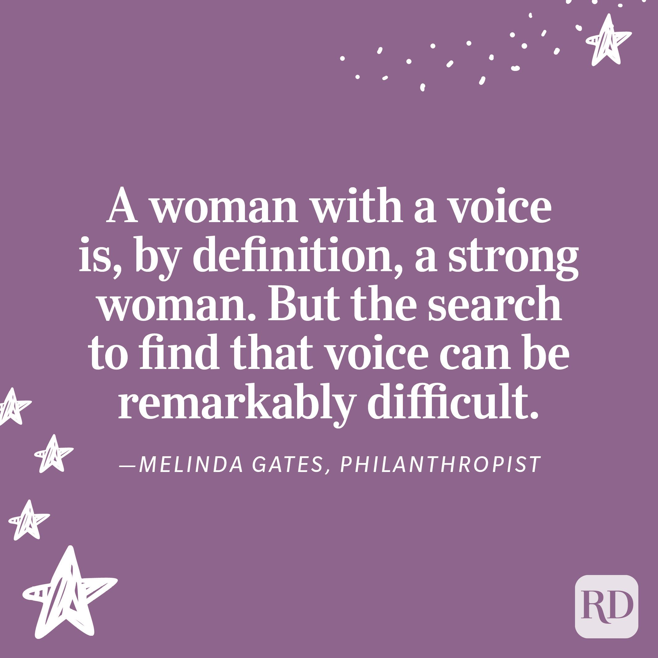 """""""A woman with a voice is, by definition, a strong woman. But the search to find that voice can be remarkably difficult."""" —Melinda Gates, philanthropist"""