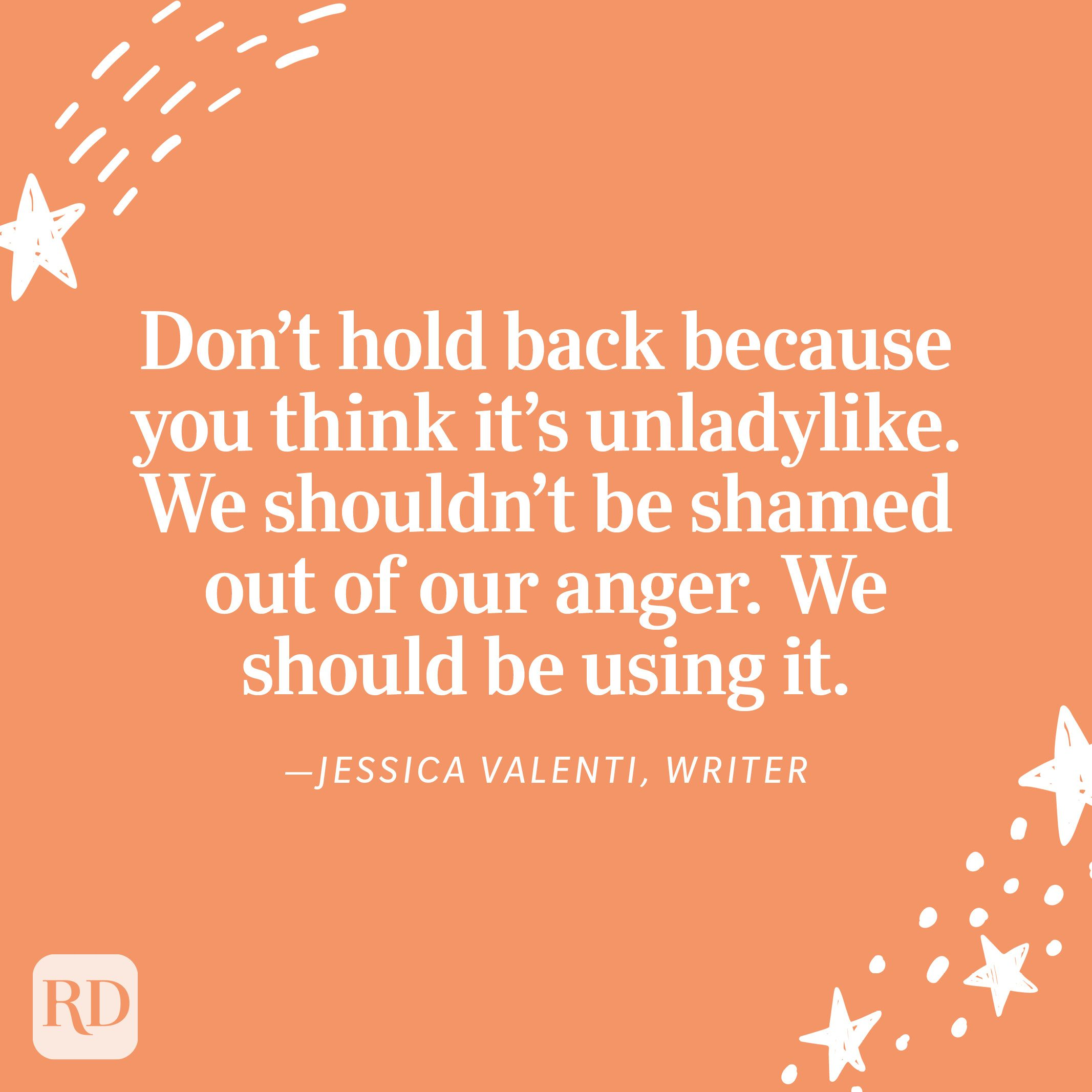 """""""Don't hold back because you think it's unladylike. We shouldn't be shamed out of our anger. We should be using it. Using it to make change in our own lives, and using it to make change in the lives around us."""" —Jessica Valenti, writer"""
