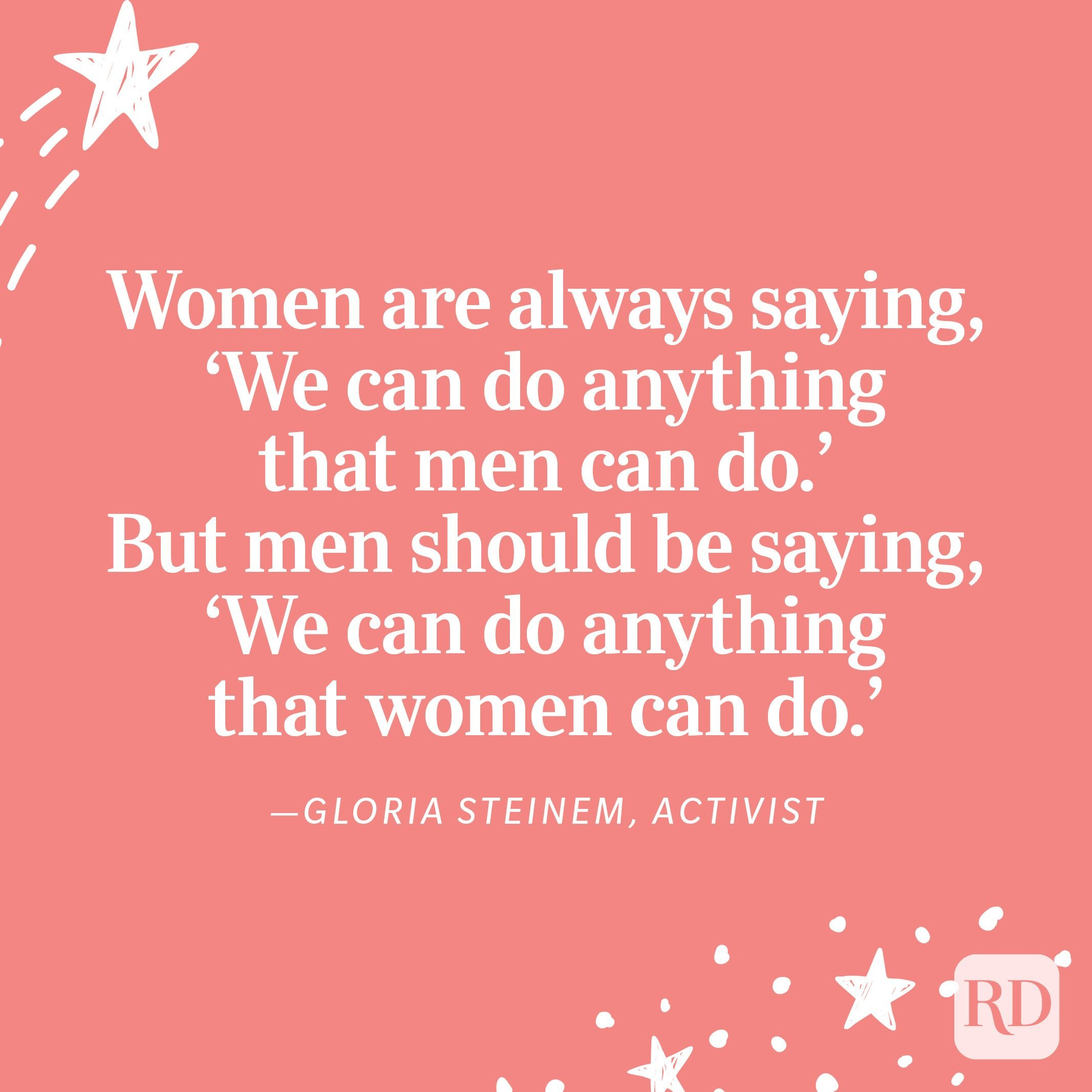 """""""Women are always saying, 'We can do anything that men can do.' But men should be saying, 'We can do anything that women can do.'"""" —Gloria Steinem, activist"""