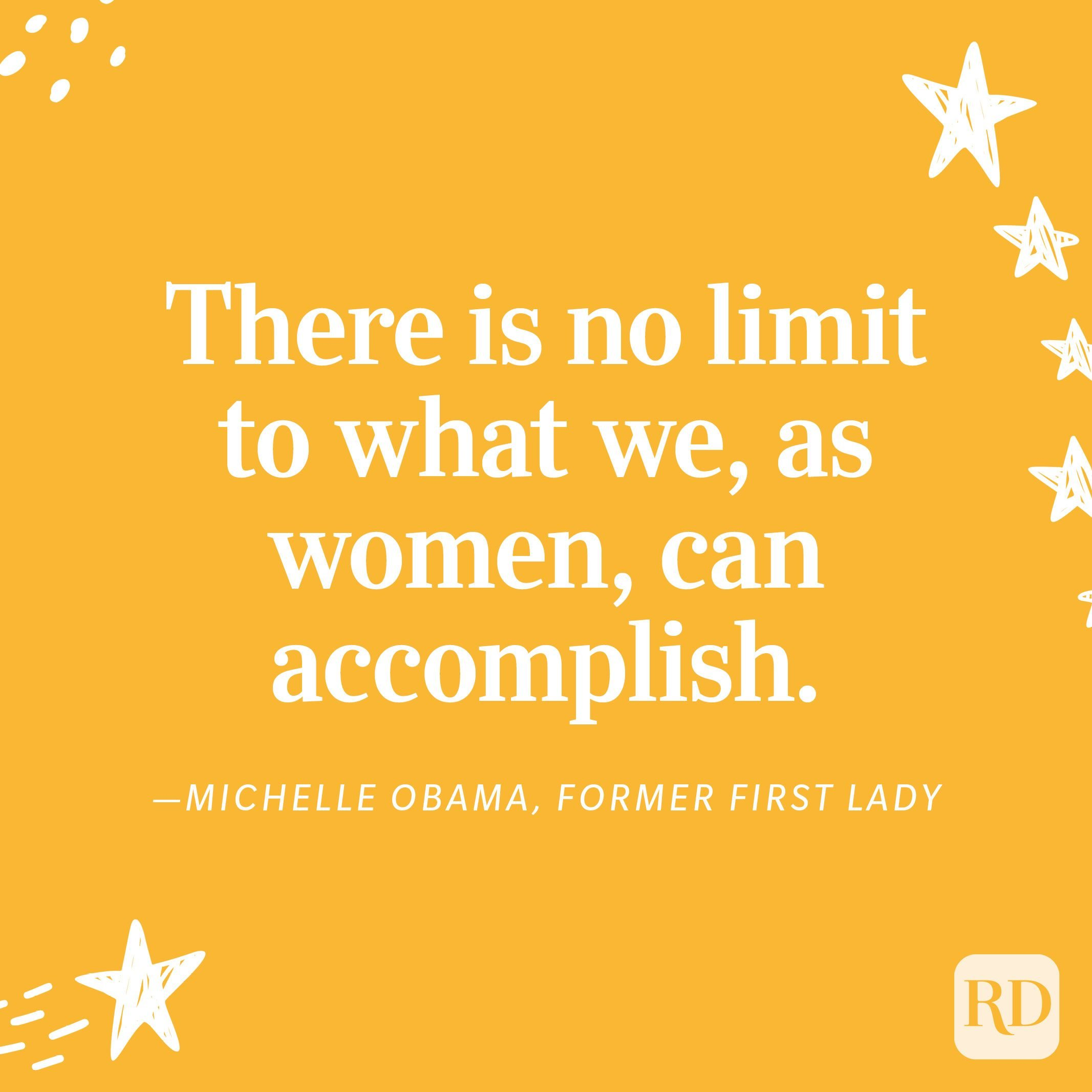 """""""There is no limit to what we, as women, can accomplish."""" —Michelle Obama, Former First Lady"""