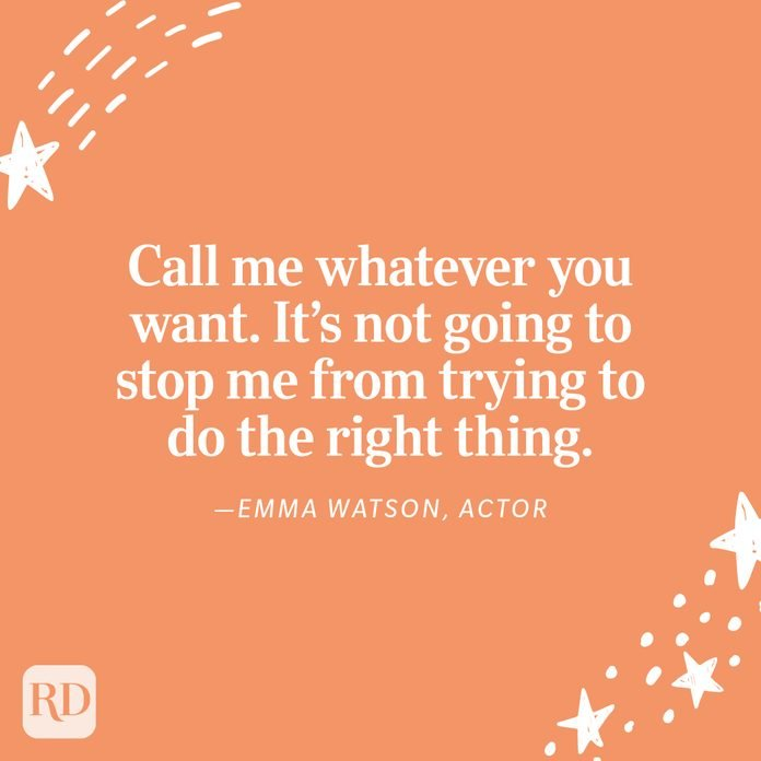"""""""Call me whatever you want. It's not going to stop me from trying to do the right thing. Because it doesn't just affect me, it affects all the other women who are in this with me, and it affects all the other men who are in this with me, too."""" —Emma Watson, actor"""