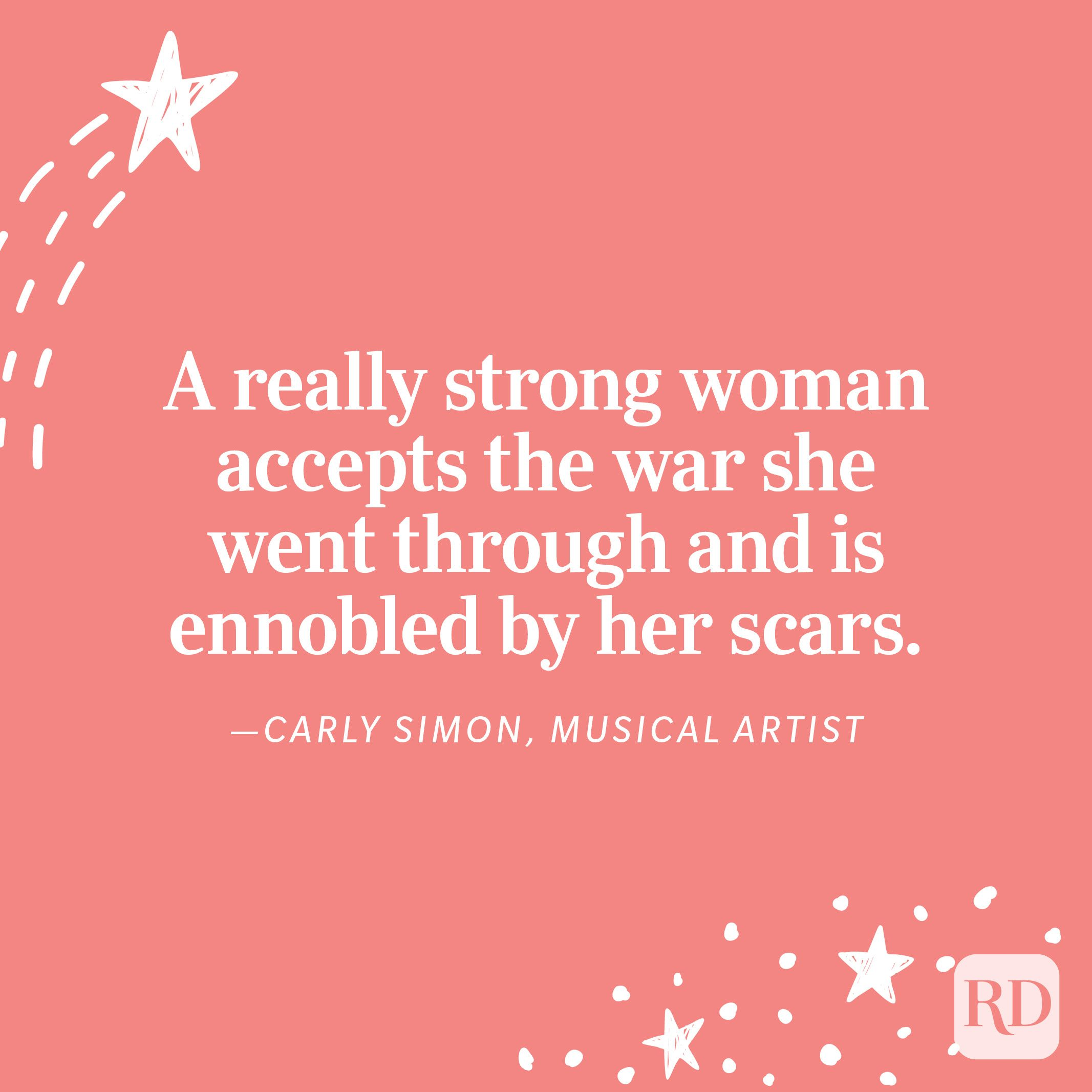 """""""A really strong woman accepts the war she went through and is ennobled by her scars."""" —Carly Simon, musical artist"""
