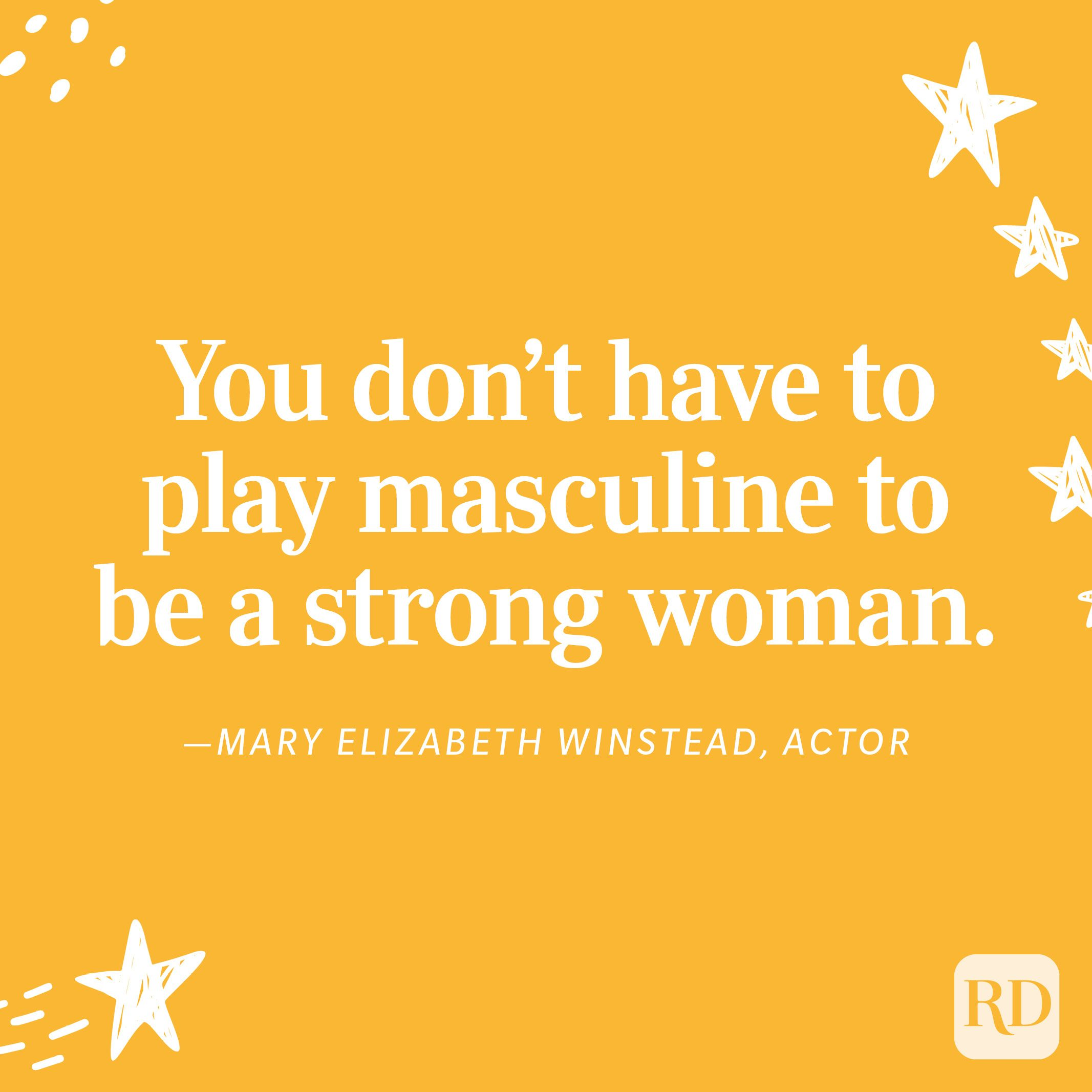 """""""You don't have to play masculine to be a strong woman."""" —Mary Elizabeth Winstead, actor"""