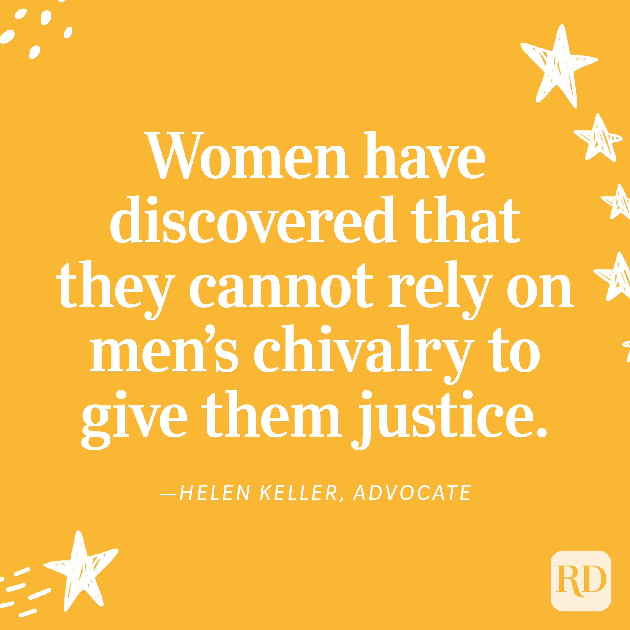 """""""Women have discovered that they cannot rely on men's chivalry to give them justice."""" —Helen Keller, advocate"""
