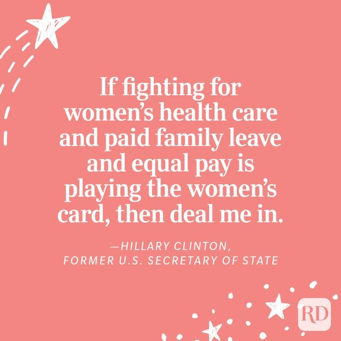 """""""If fighting for women's health care and paid family leave and equal pay is playing the women's card, then deal me in."""" —Hillary Clinton, Former U.S. Secretary of State"""