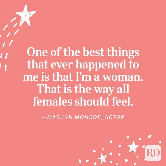 """""""One of the best things that ever happened to me is that I'm awoman. That is the way all females should feel."""" —Marilyn Monroe, actor"""