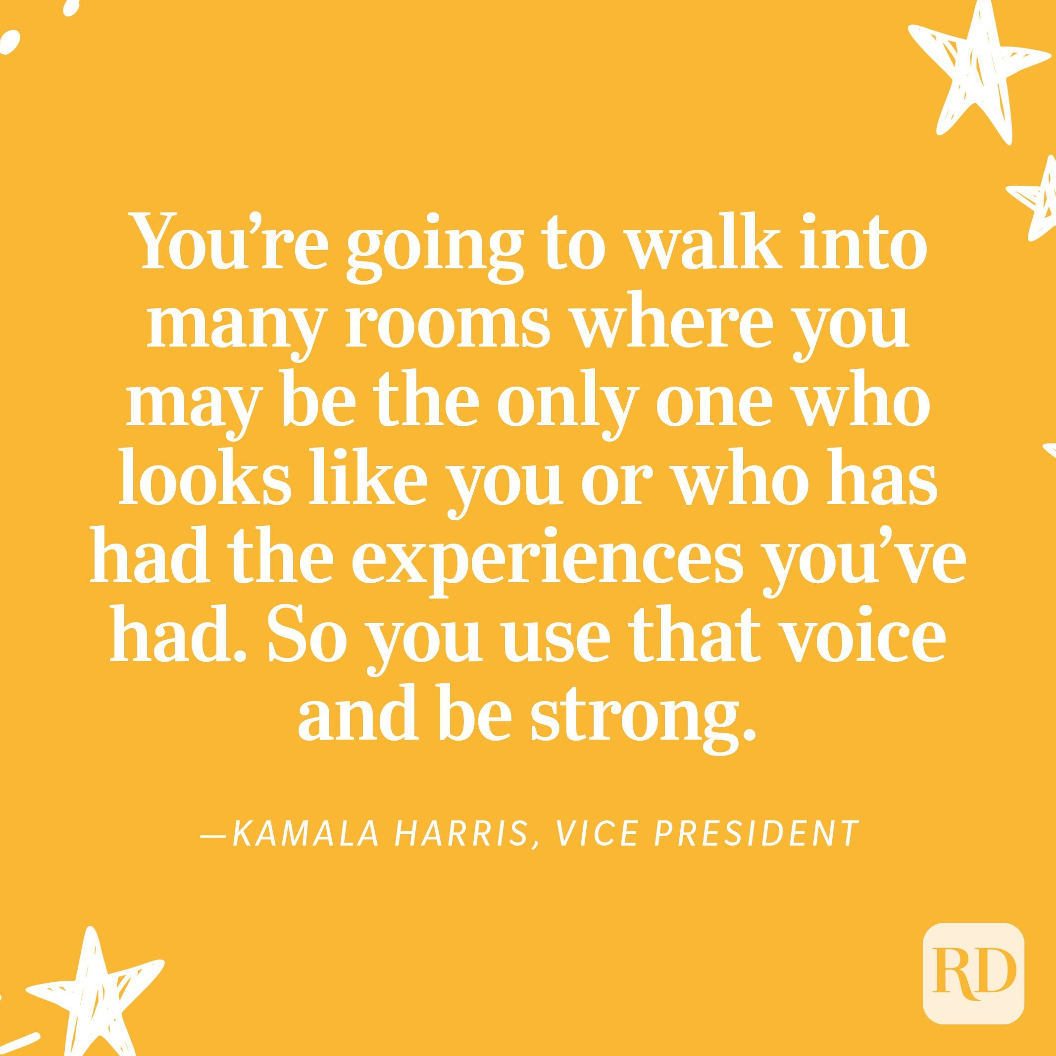 """""""What I want young women and girls to know is: You are powerful and your voice matters. You're going to walk into many rooms where you may be the only one who looks like you or who has had the experiences you've had. So you use that voice and be strong."""" —Kamala Harris, Vice President"""