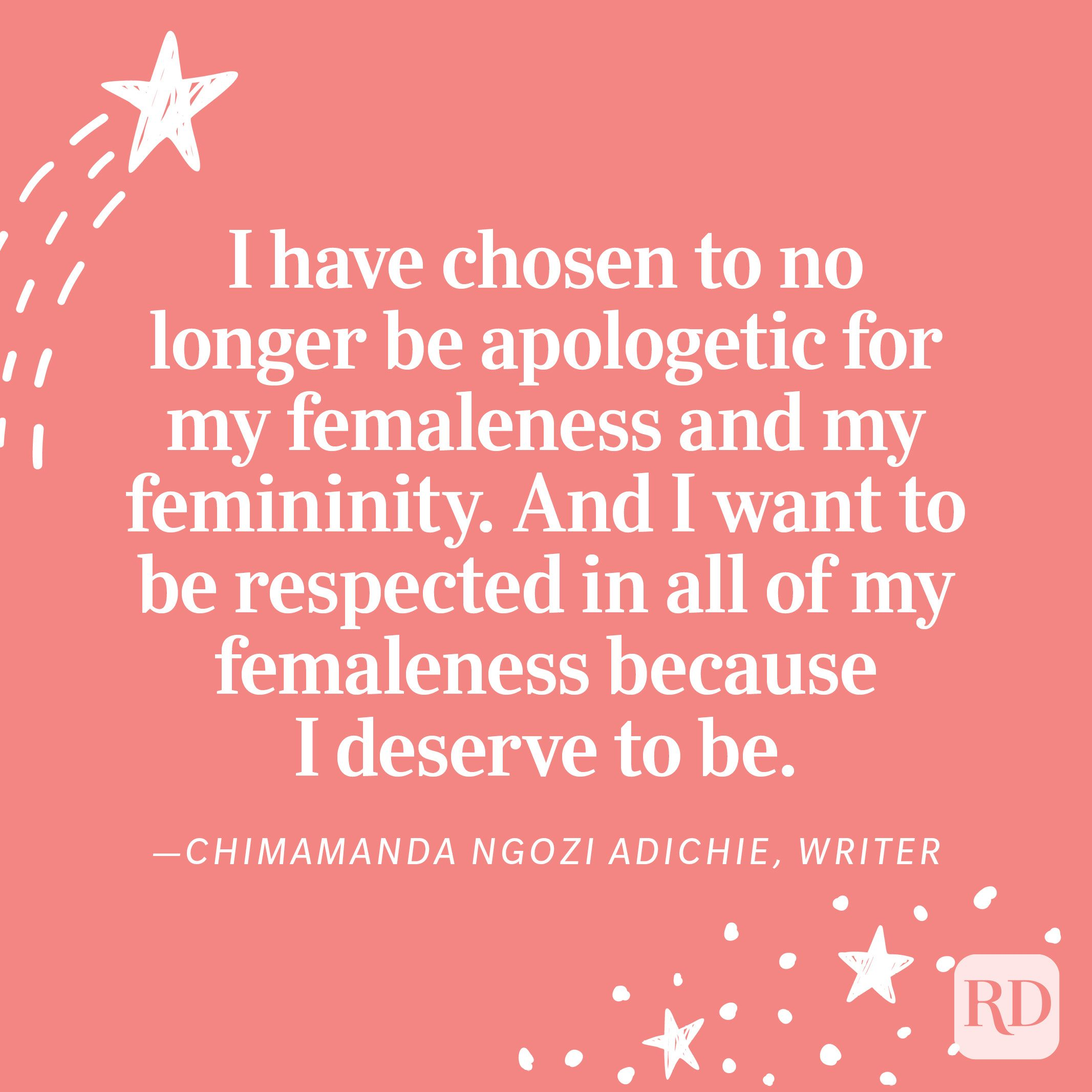 """""""I have chosen to no longer be apologetic for my femaleness and my femininity. And I want to be respected in all of my femaleness because I deserve to be."""" —Chimamanda Ngozi Adichie, writer"""