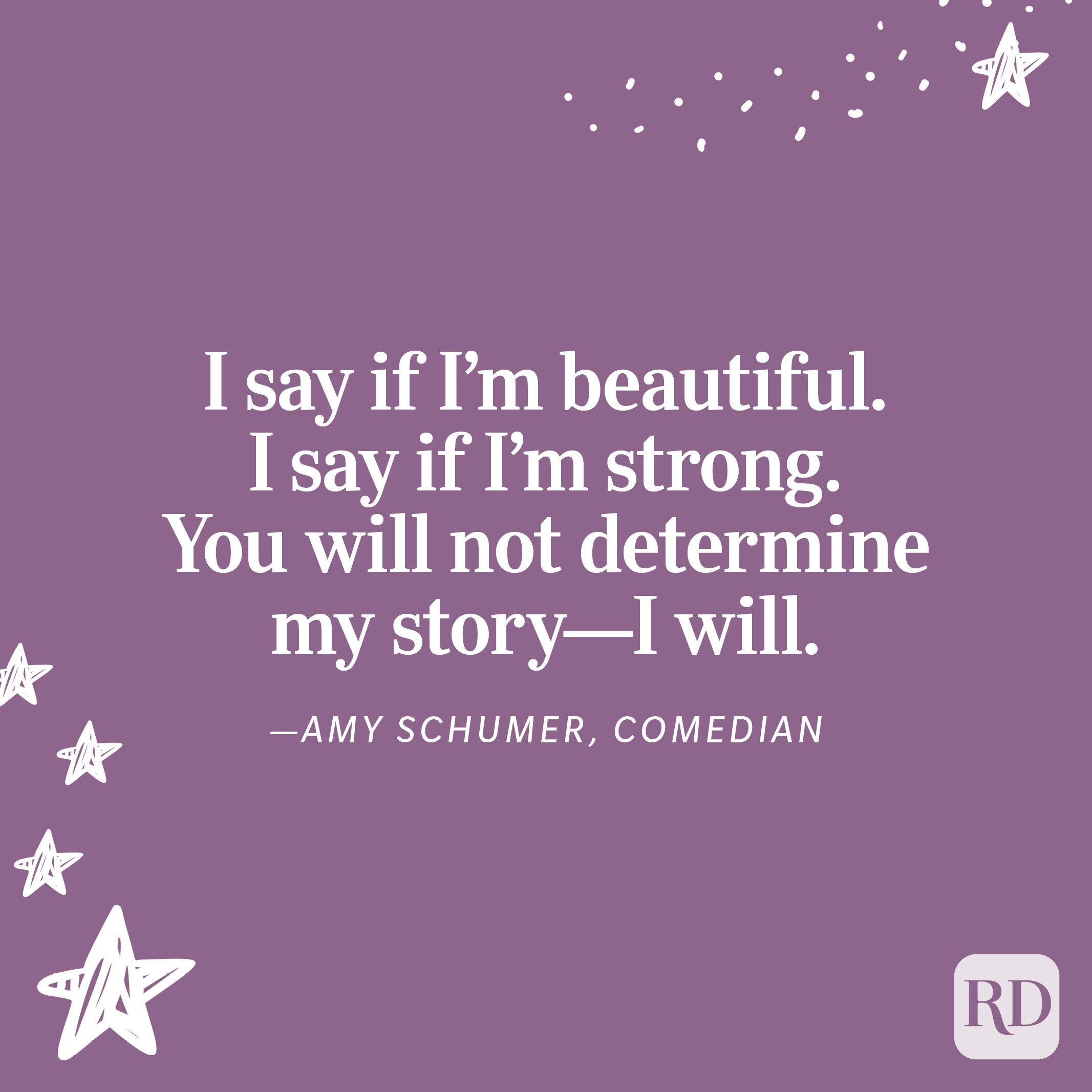 """""""I say if I'm beautiful. I say if I'm strong. You will not determine my story—I will."""" —Amy Schumer, comedian"""