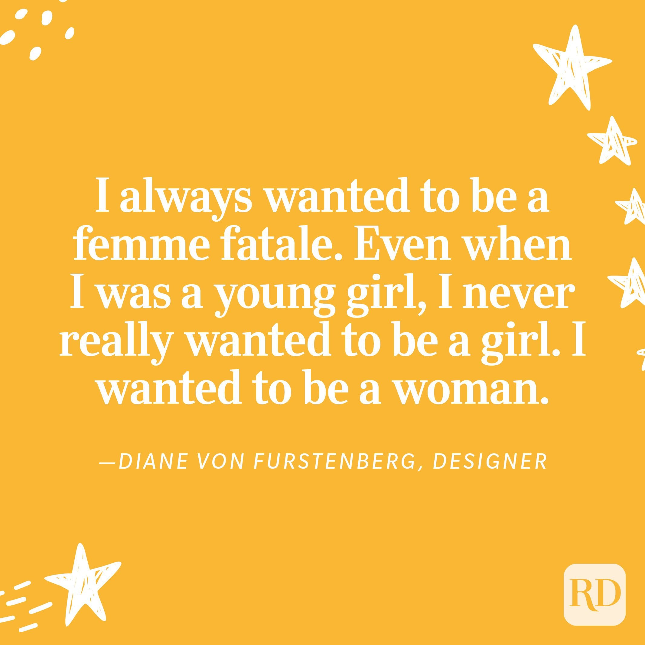 """""""I always wanted to be a femme fatale. Even when I was a young girl, I never really wanted to be a girl. I wanted to be a woman."""" —Diane Von Furstenberg, designer"""
