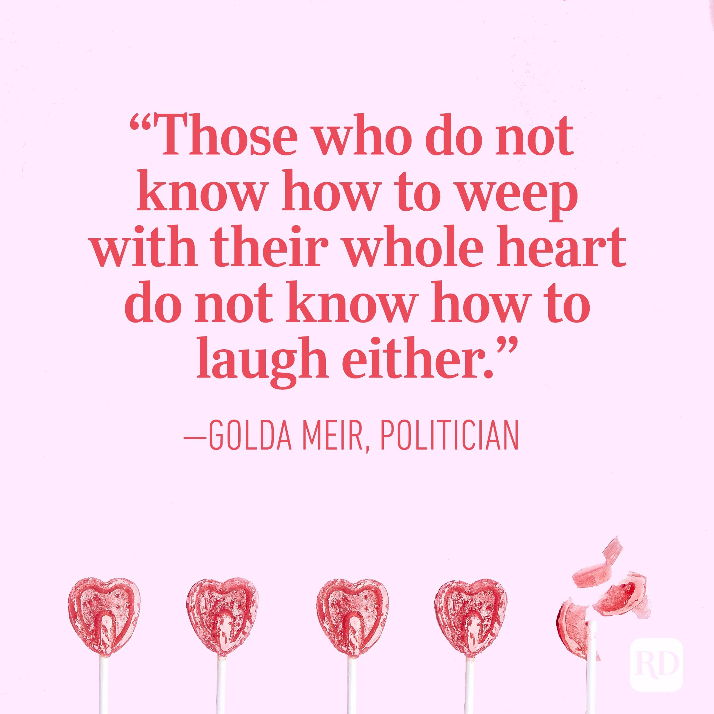 """Those who do not know how to weep with their whole heart do not know how to laugh either."" – Golda Meir, politician"