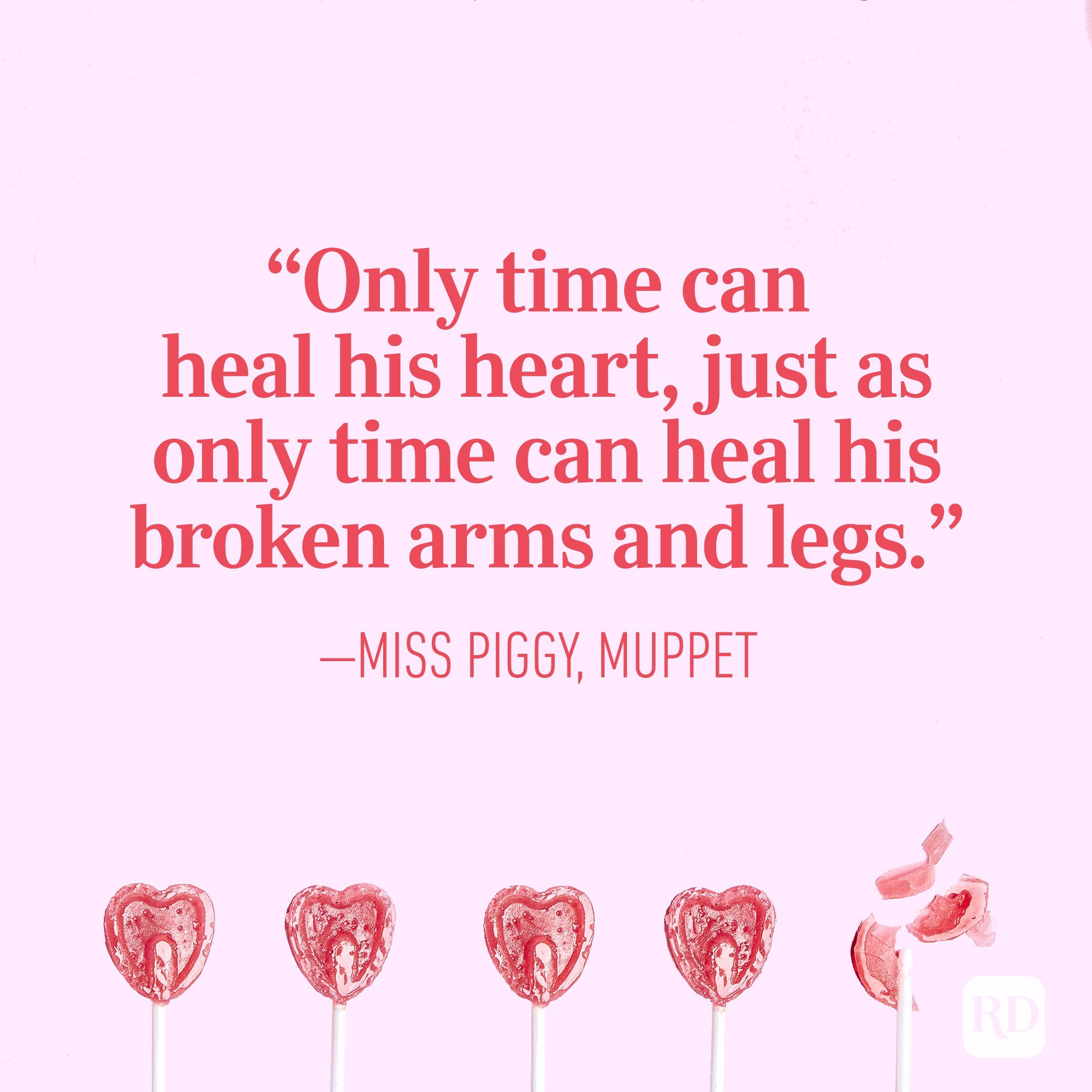 """Only time can heal his heart, just as only time can heal his broken arms and legs."" – Miss Piggy, Muppet"
