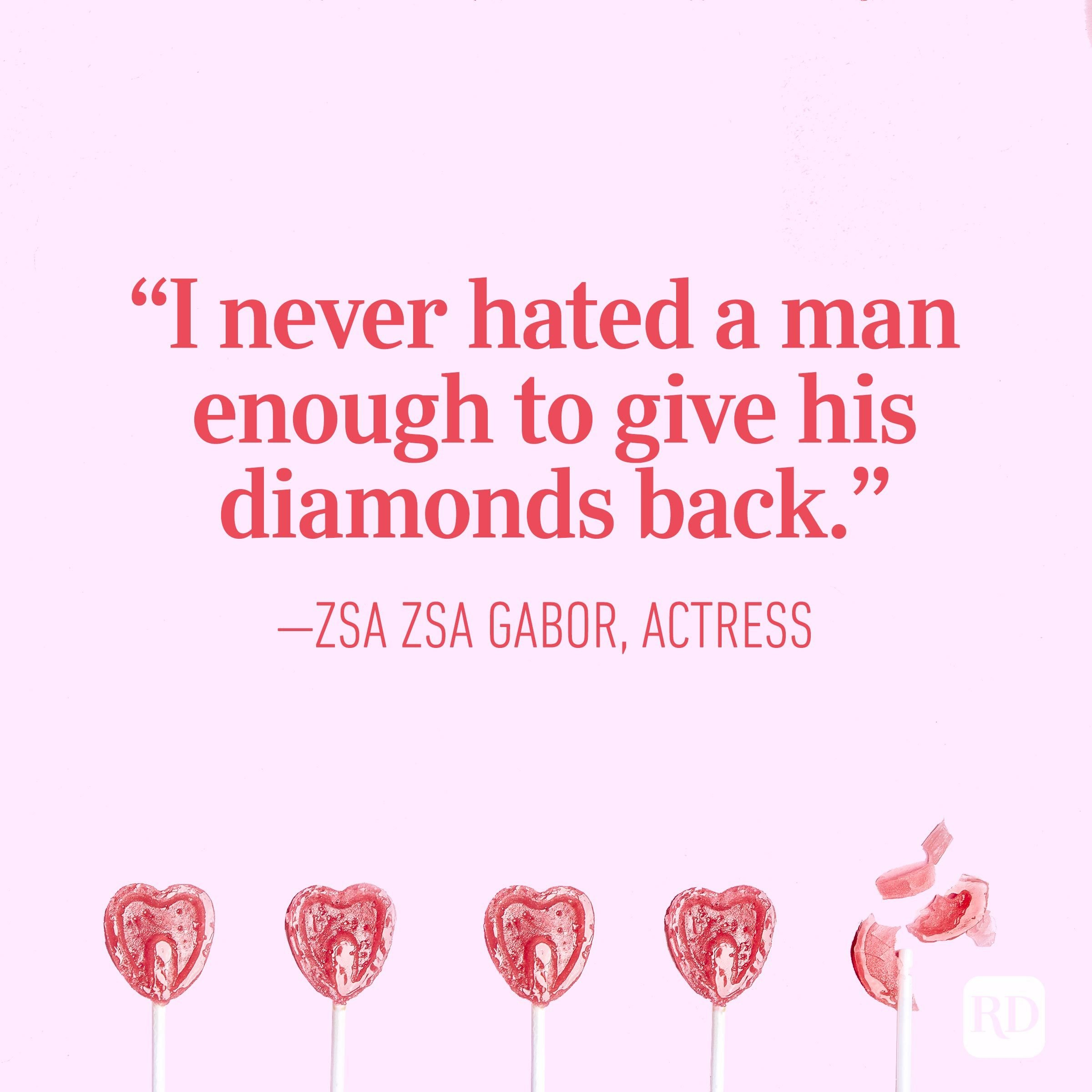 """I never hated a man enough to give his diamonds back."" — Zsa Zsa Gabor, actress"