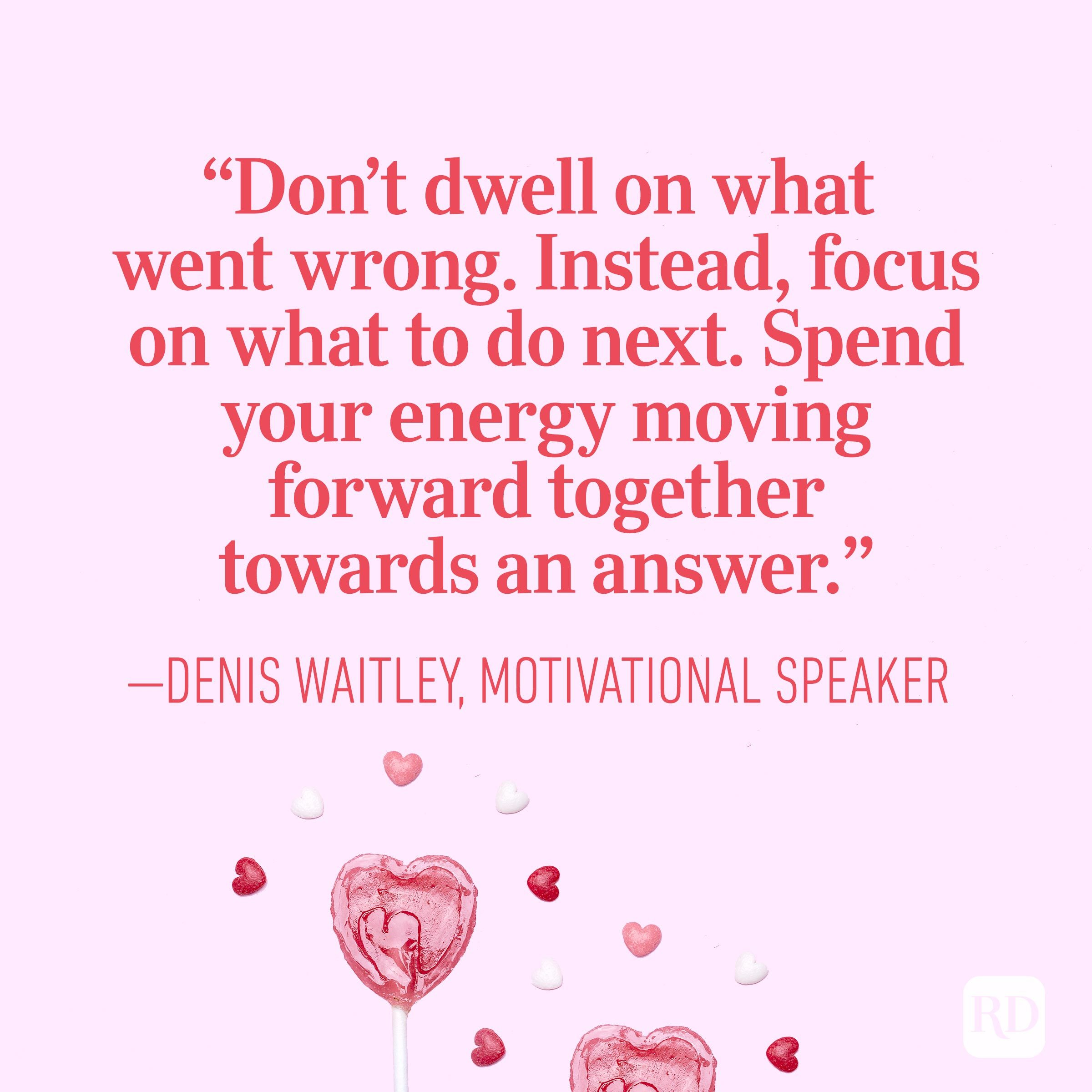 """Don't dwell on what went wrong. Instead, focus on what to do next. Spend your energy moving forward together towards an answer.""— Denis Waitley, motivational speaker"