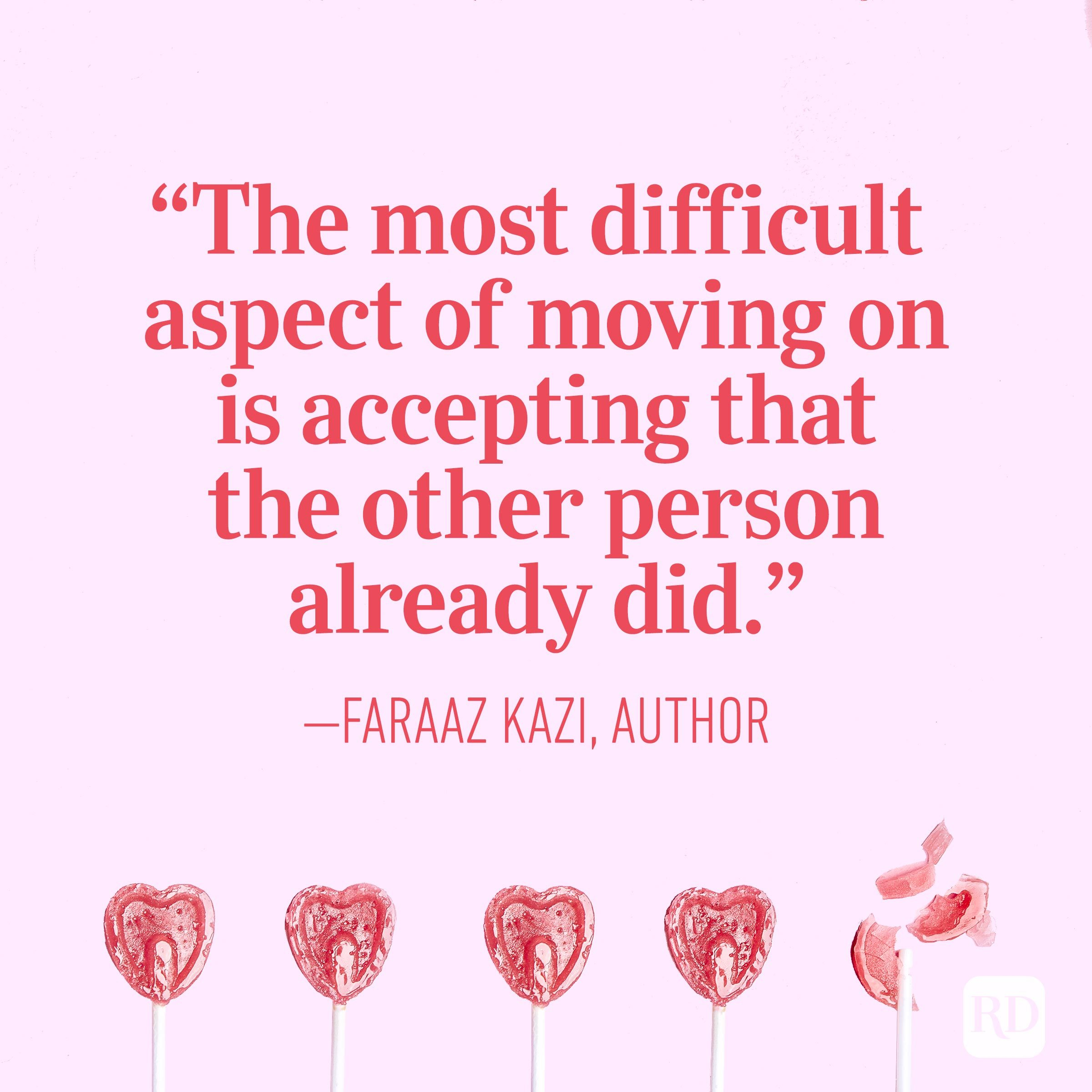 """The most difficult aspect of moving on is accepting that the other person already did."" — Faraaz Kazi, author"