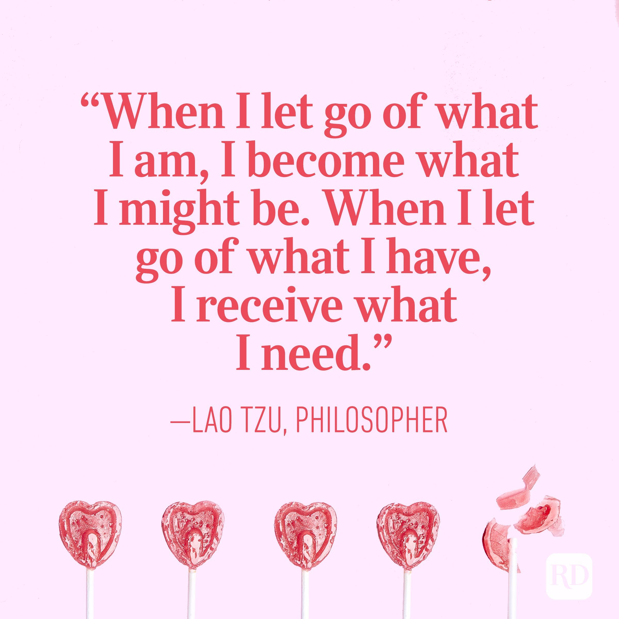 """When I let go of what I am, I become what I might be. When I let go of what I have, I receive what I need."" – Lao Tzu, philosopher"