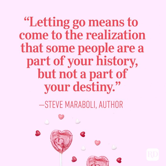 """Letting go means to come to the realization that some people are a part of your history, but not a part of your destiny."" — Steve Maraboli, author"
