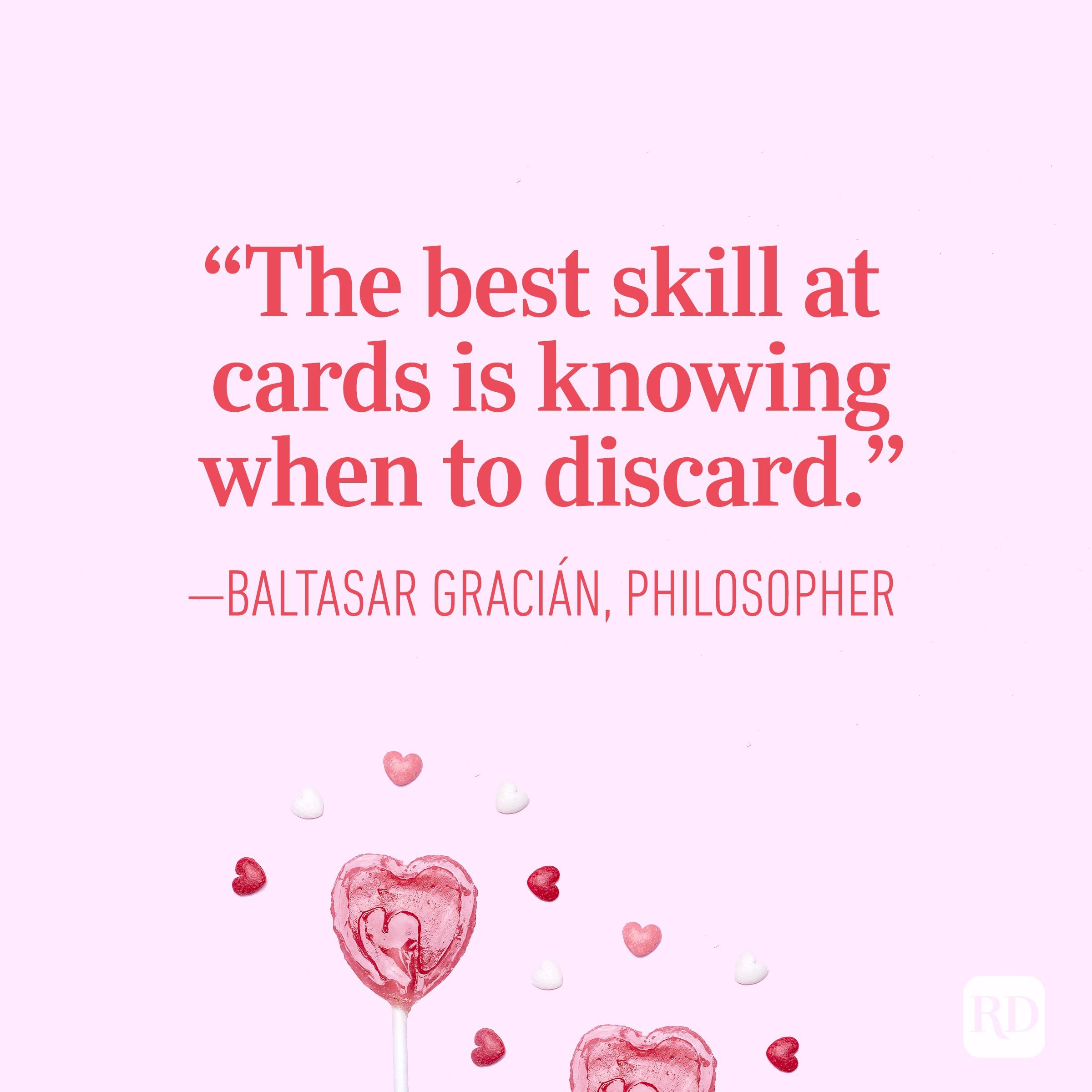 """The best skill at cards is knowing when to discard."" — Baltasar Gracián, philosopher"