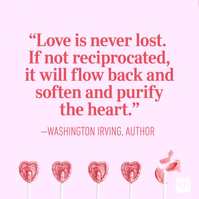 "a""Love is never lost. If not reciprocated, it will flow back and soften and purify the heart"" — Washington Irving, author"