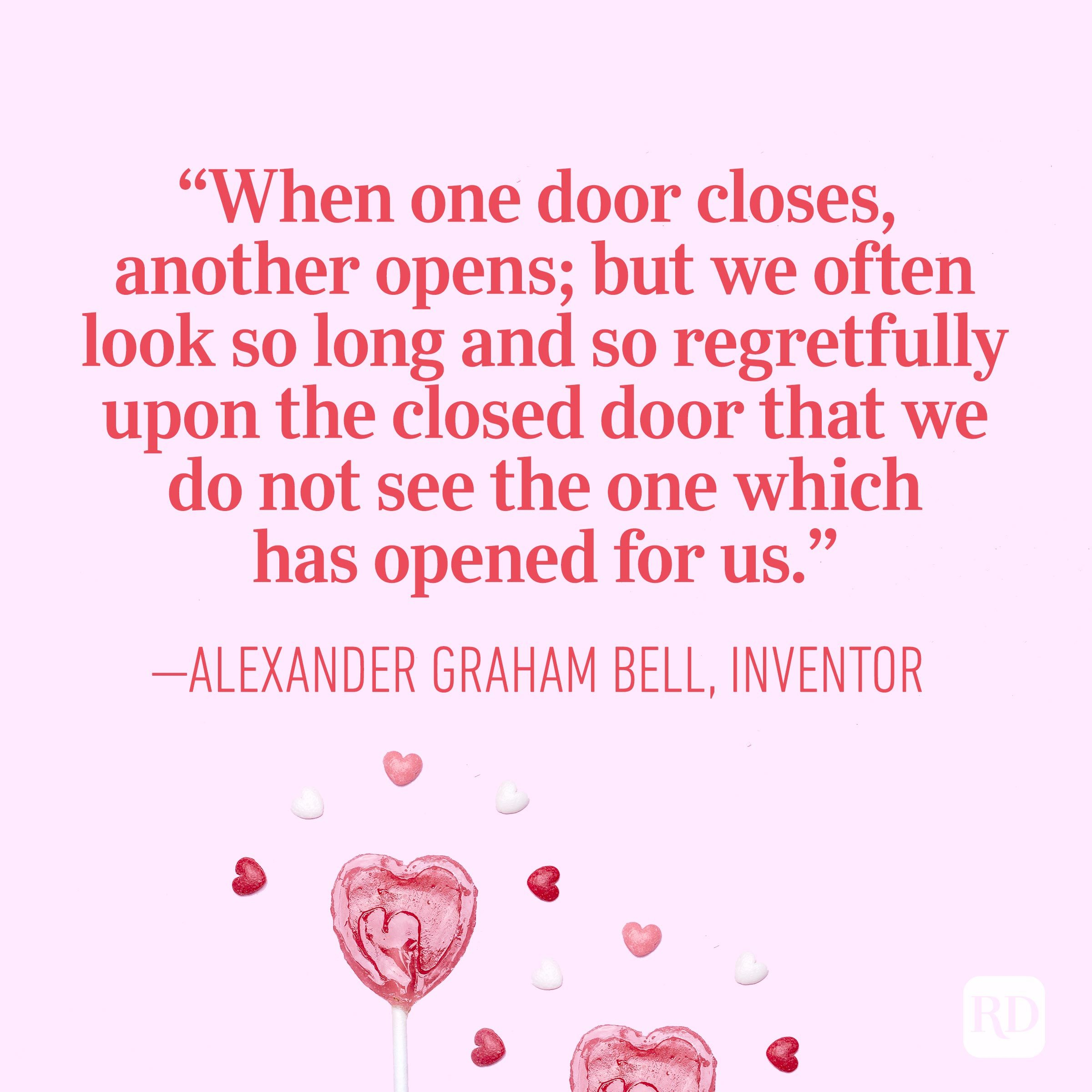 """When one door closes, another opens; but we often look so long and so regretfully upon the closed door that we do not see the one which has opened for us"" — Alexander Graham Bell, inventor"
