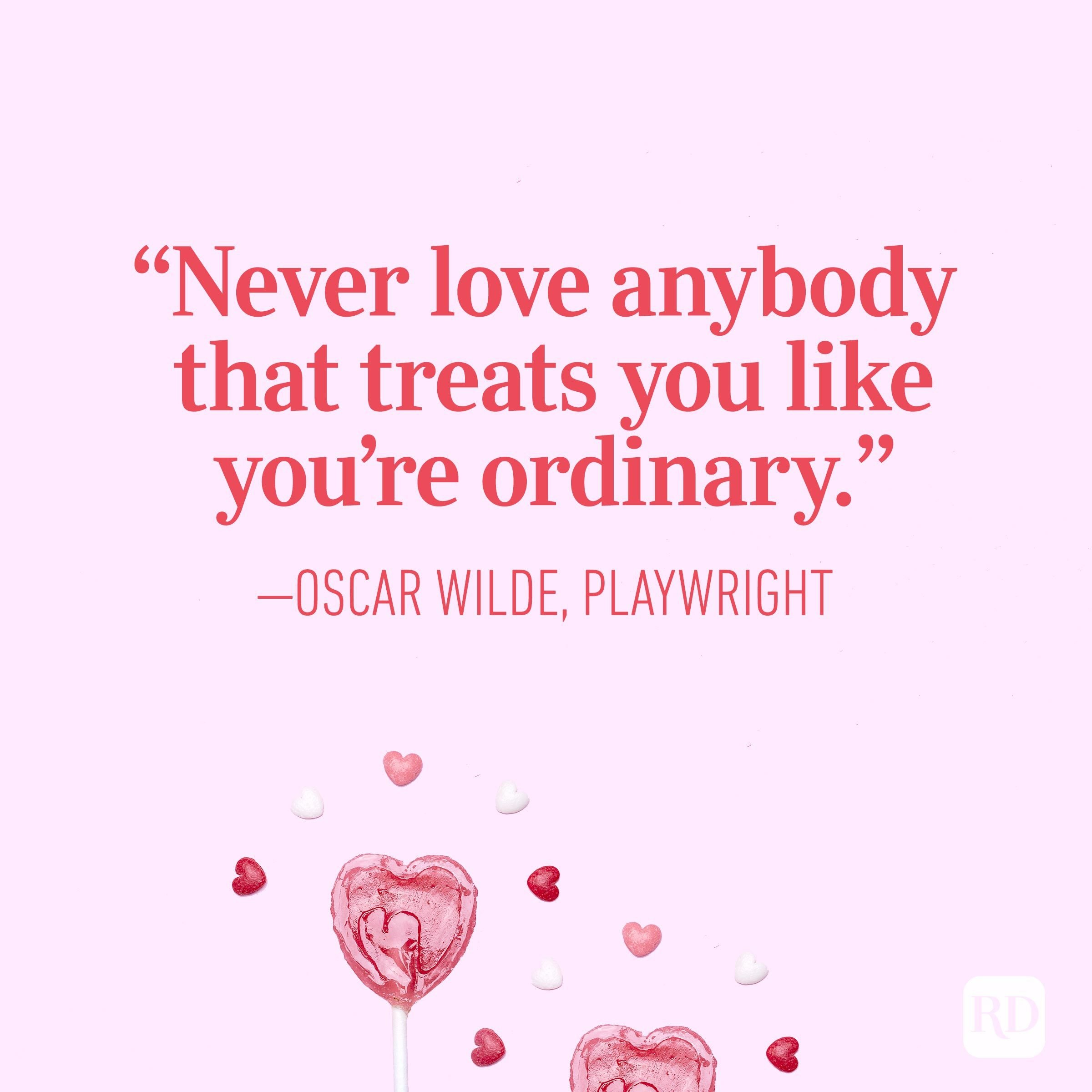 """Never love anybody that treats you like you're ordinary.""— Oscar Wilde, playwright"