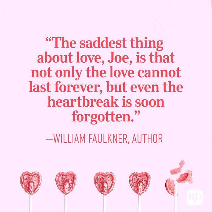 """The saddest thing about love, Joe, is that not only the love cannot last forever, but even the heartbreak is soon forgotten.""   ― William Faulkner, author"