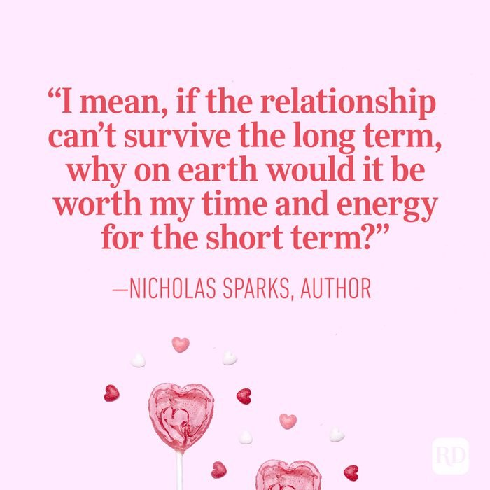 """I mean, if the relationship can't survive the long term, why on earth would it be worth my time and energy for the short term?"" – Nicholas Sparks, author"