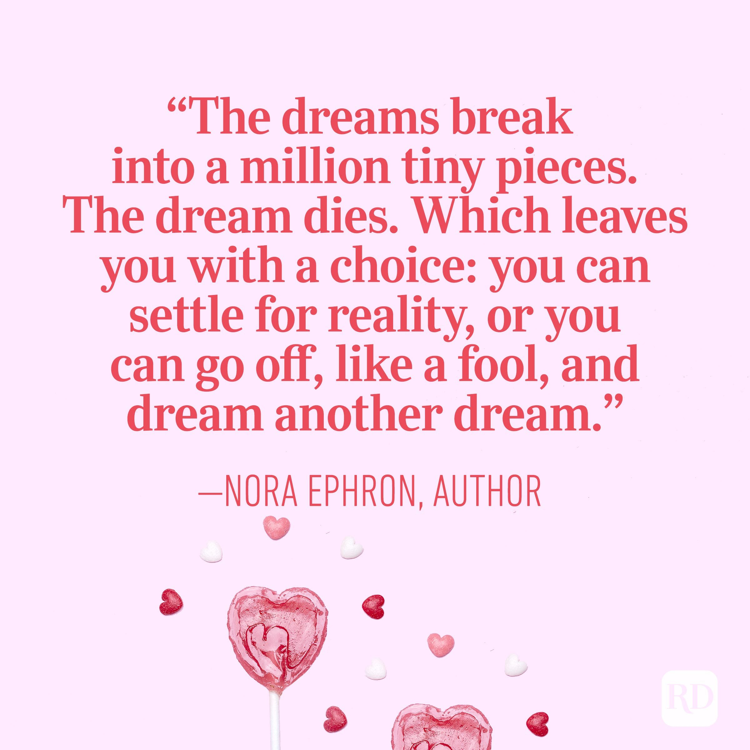 """The dreams break into a million tiny pieces. The dream dies. Which leaves you with a choice: you can settle for reality, or you can go off, like a fool, and dream another dream."" – Nora Ephron, author"