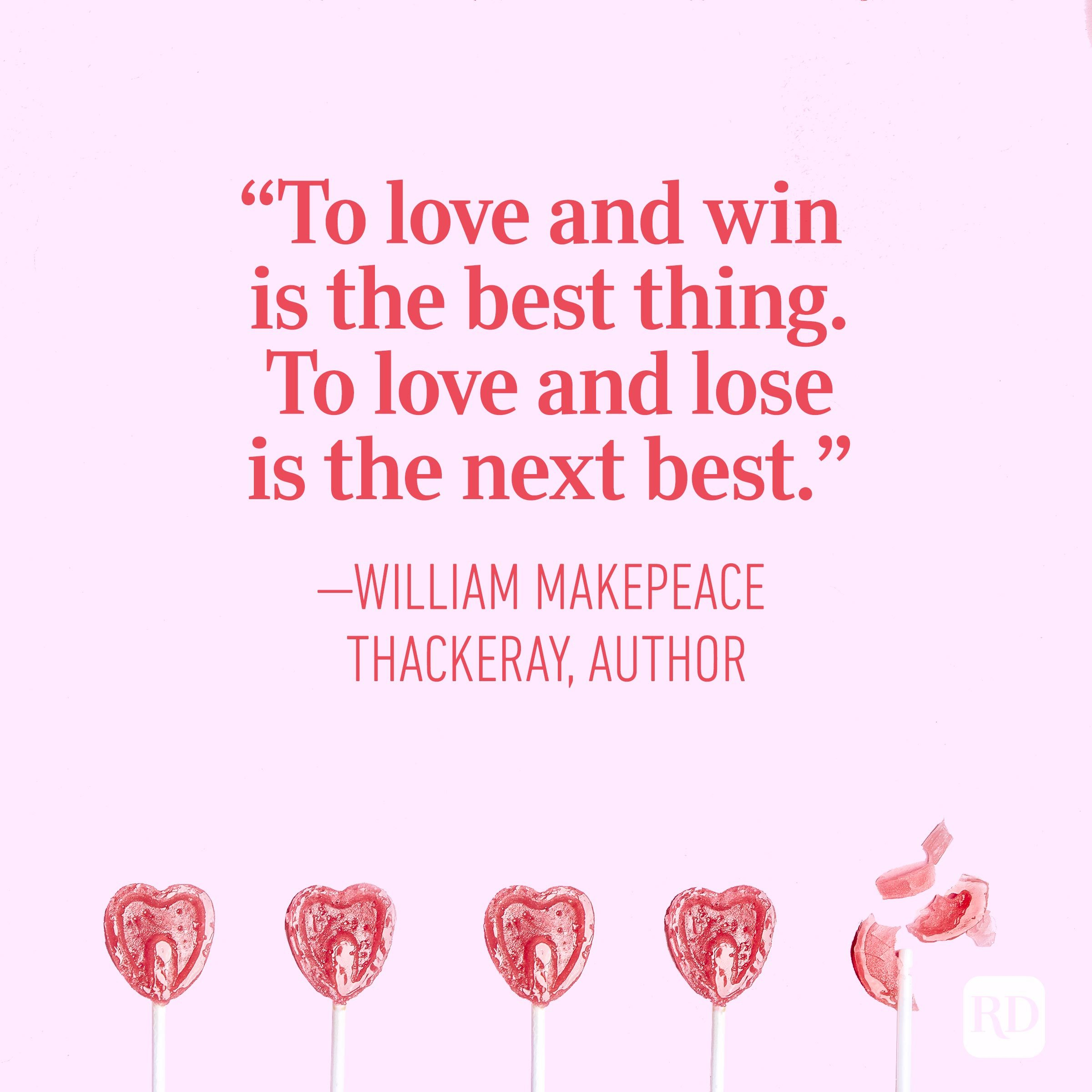 """To love and win is the best thing. To love and lose is the next best."" – William Makepeace Thackeray, author"