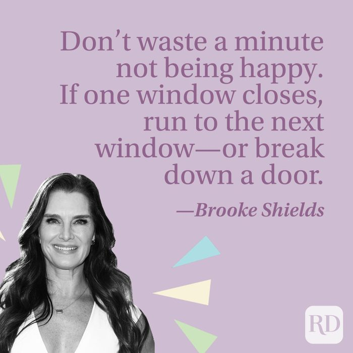 Don't waste a minute not being happy. If one window closes, run to the next window—or break down a door.—Brooke Shields
