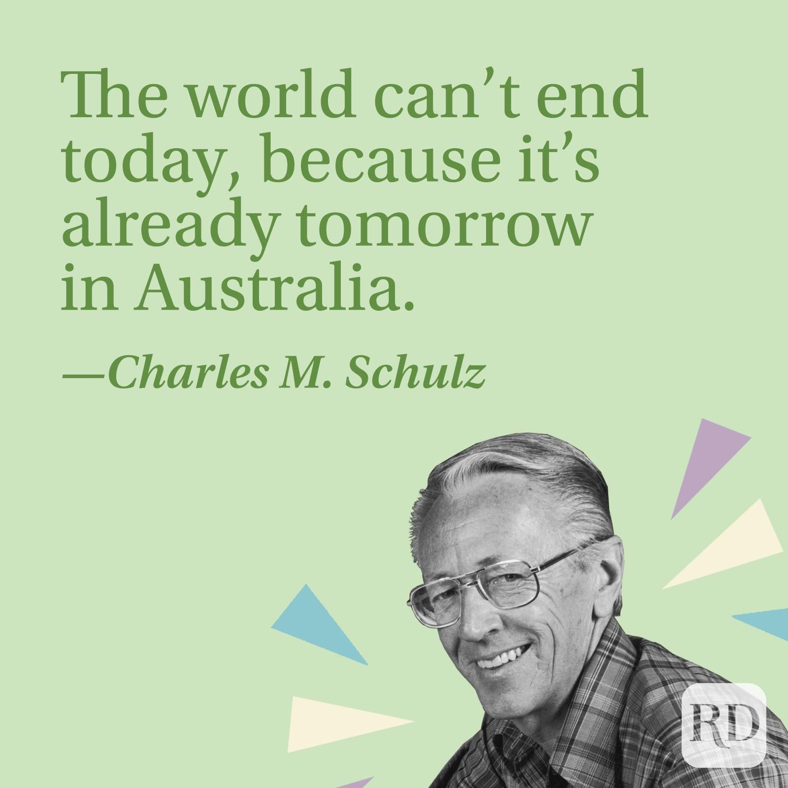 The world can't end today, because it's already tomorrow in Australia.—Charles M. Schulz