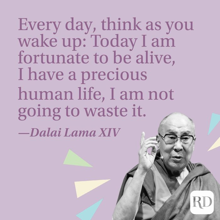 """""""Every day, think as you wake up: Today I am fortunate to be alive, I have a precious human life, I am not going to waste it."""" —Dalai Lama XIV"""