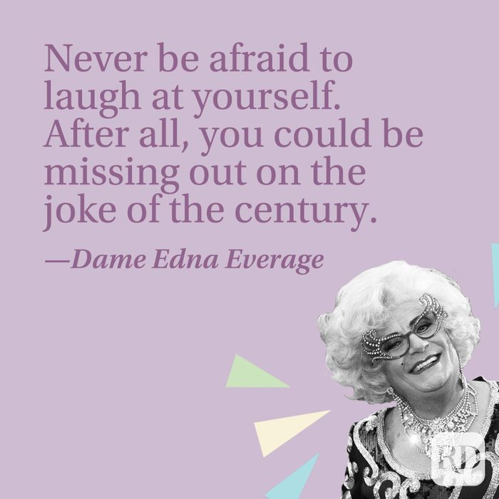 Never be afraid to laugh at yourself. After all, you could be missing out on the joke of the century.—Dame Edna Everage