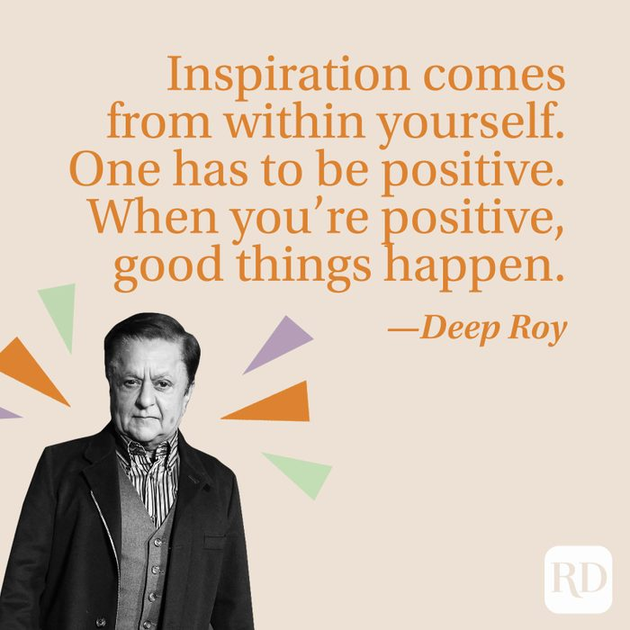 """""""Inspiration comes from within yourself. One has to be positive. When you're positive, good things happen."""" —Deep Roy"""