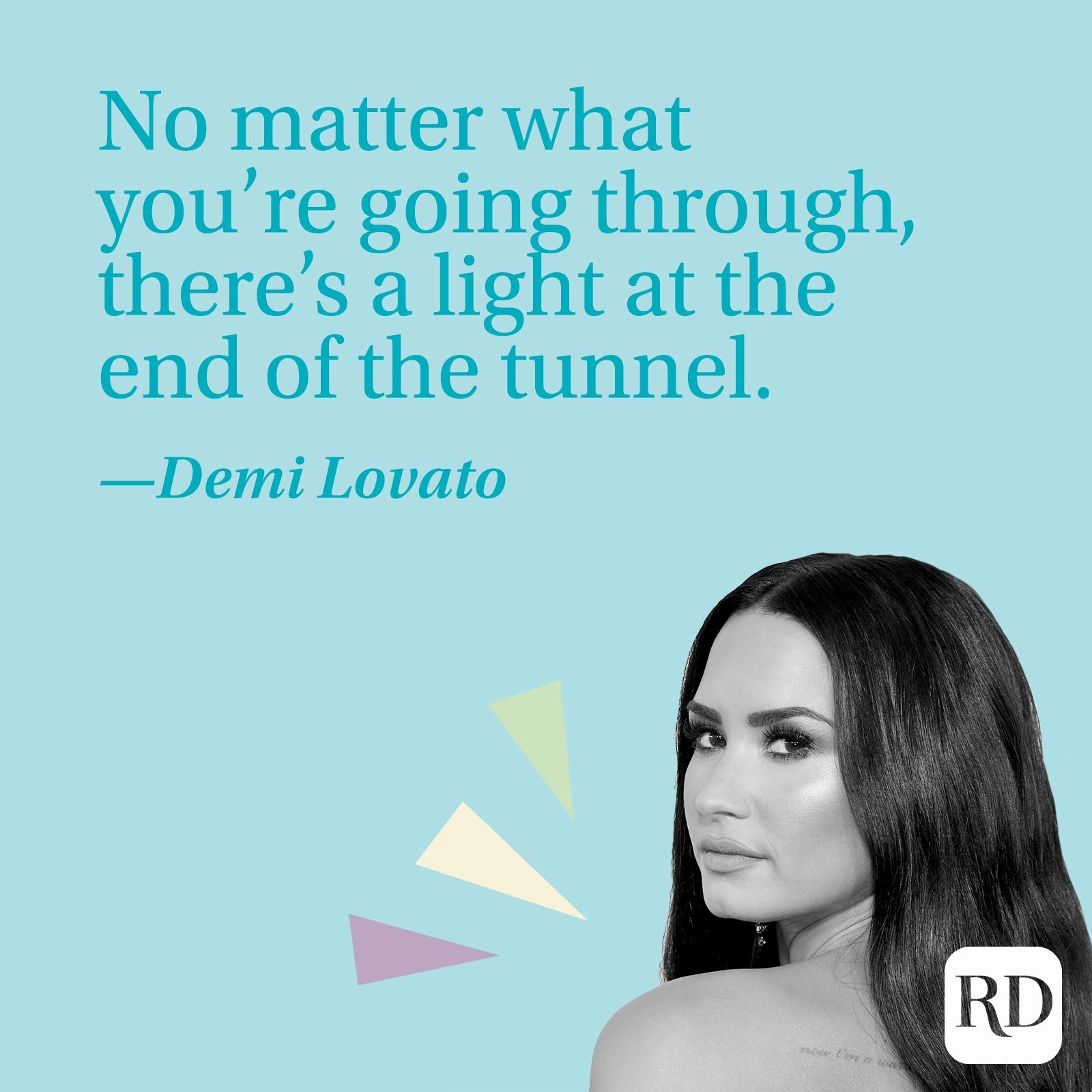 """""""No matter what you're going through, there's a light at the end of the tunnel."""" —Demi Lovato"""