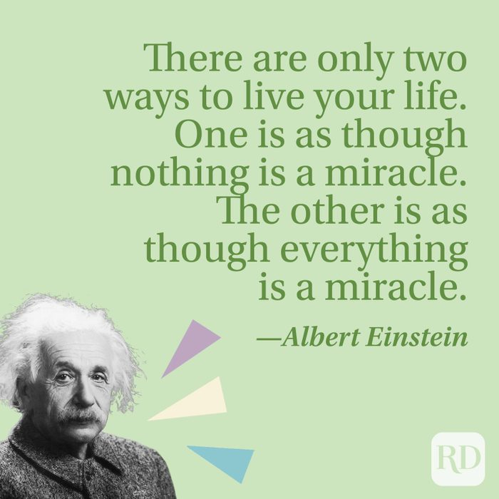 There are only two ways to live your life. One is as though nothing is a miracle. The other is as though everything is a miracle.—Albert Einstein