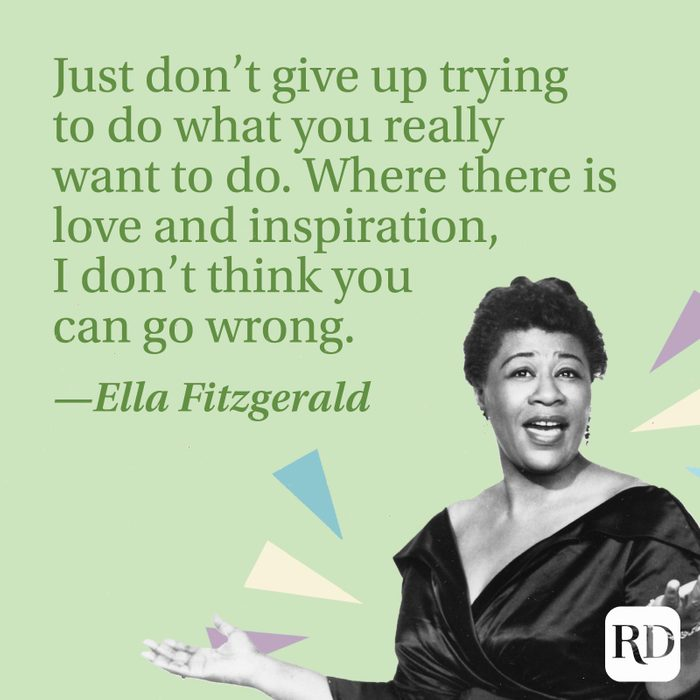 """""""Just don't give up trying to do what you really want to do. Where there is love and inspiration, I don't think you can go wrong."""" —Ella Fitzgerald"""