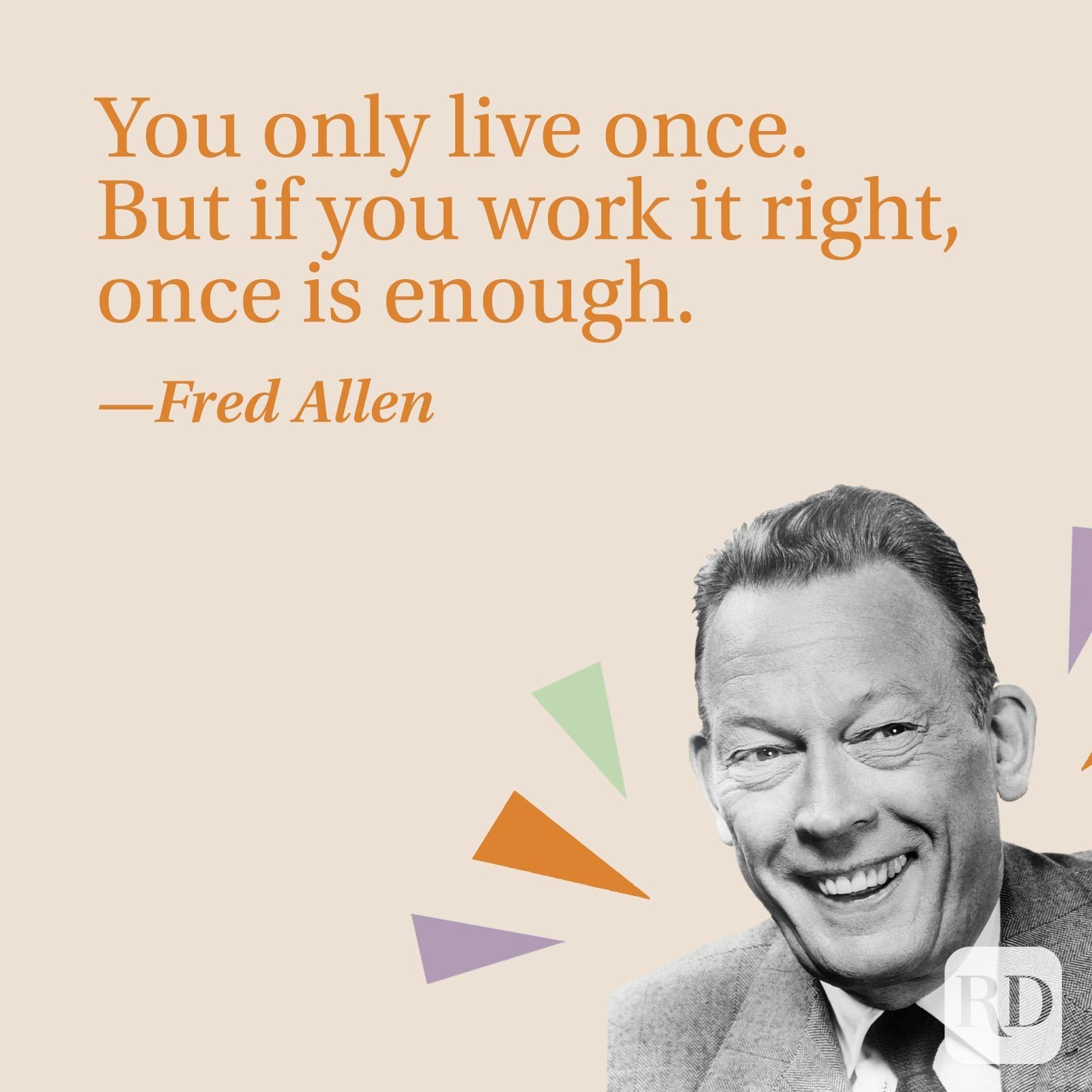 You only live once. But if you work it right, once is enough.—Fred Allen