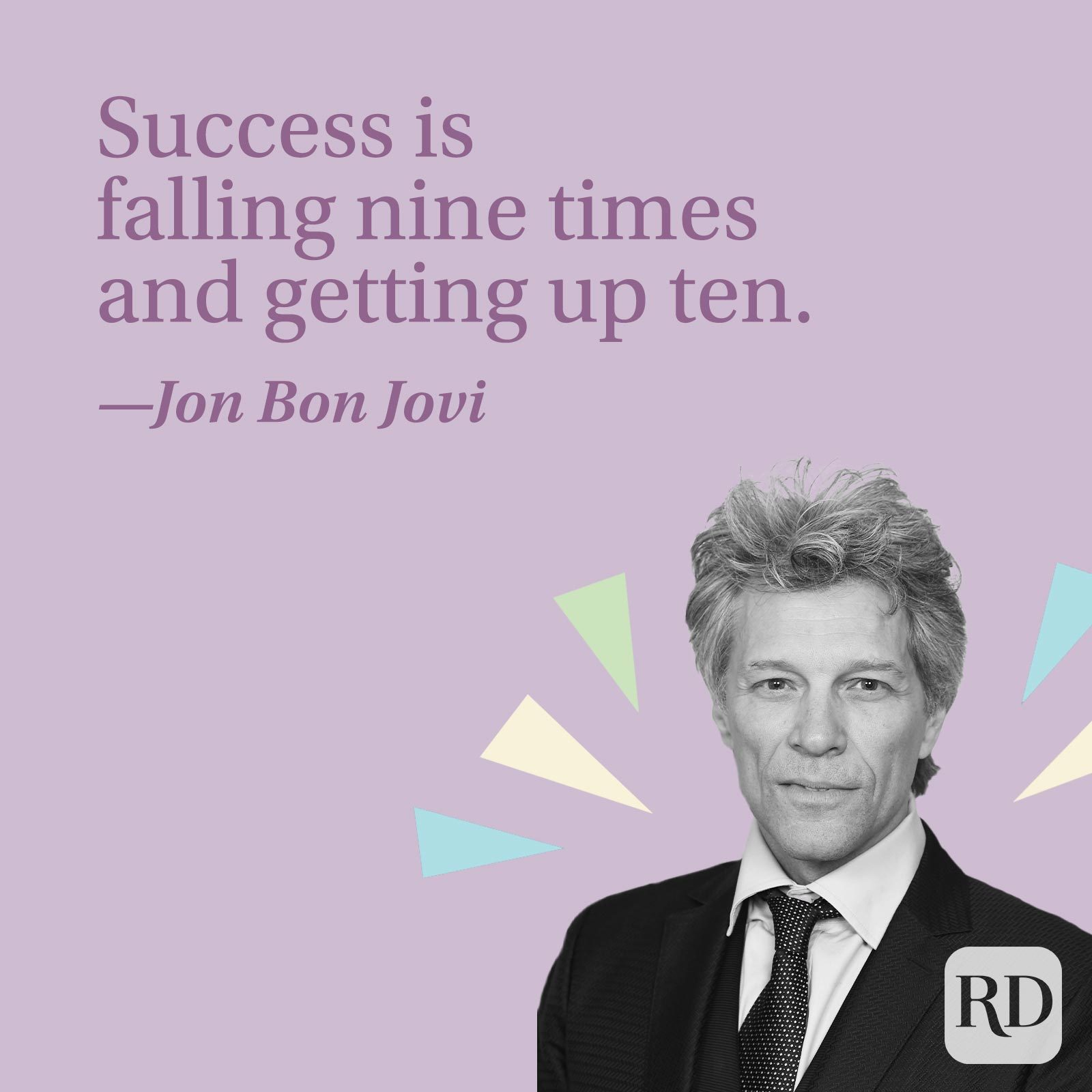 Success is falling nine times and getting up ten.—Jon Bon Jovi