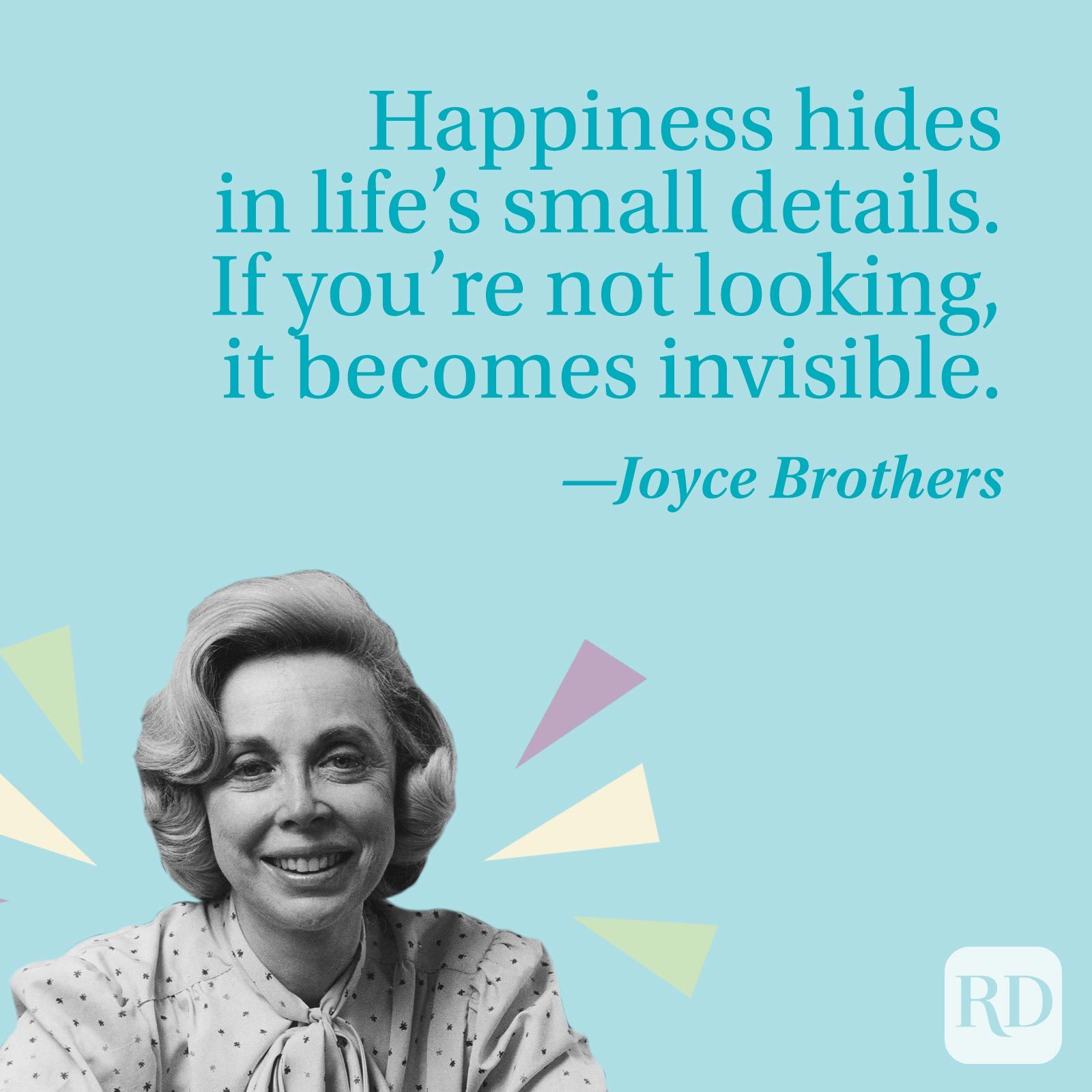 Happiness hides in life's small details. If you're not looking, it becomes invisible.—Joyce Brothers