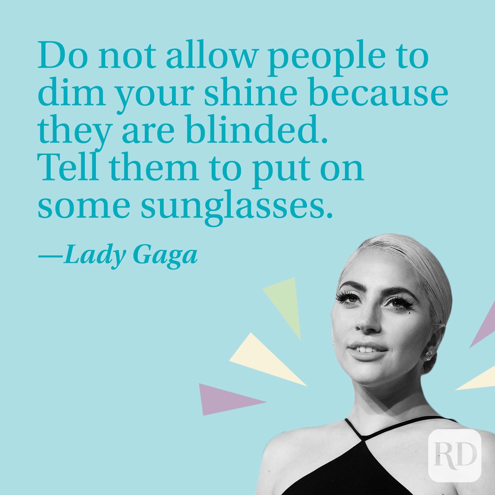 Do not allow people to dim your shine because they are blinded. Tell them to put on some sunglasses.—Lady Gaga