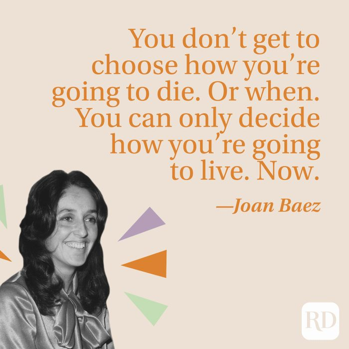 You don't get to choose how you're going to die. Or when. You can only decide how you're going to live. Now.—Joan Baez